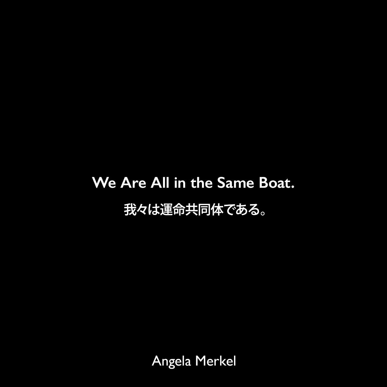 We Are All in the Same Boat.我々は運命共同体である。- 2013年6月、ドイツのニュース週刊誌「デア・シュピーゲル」よりAngela Merkel
