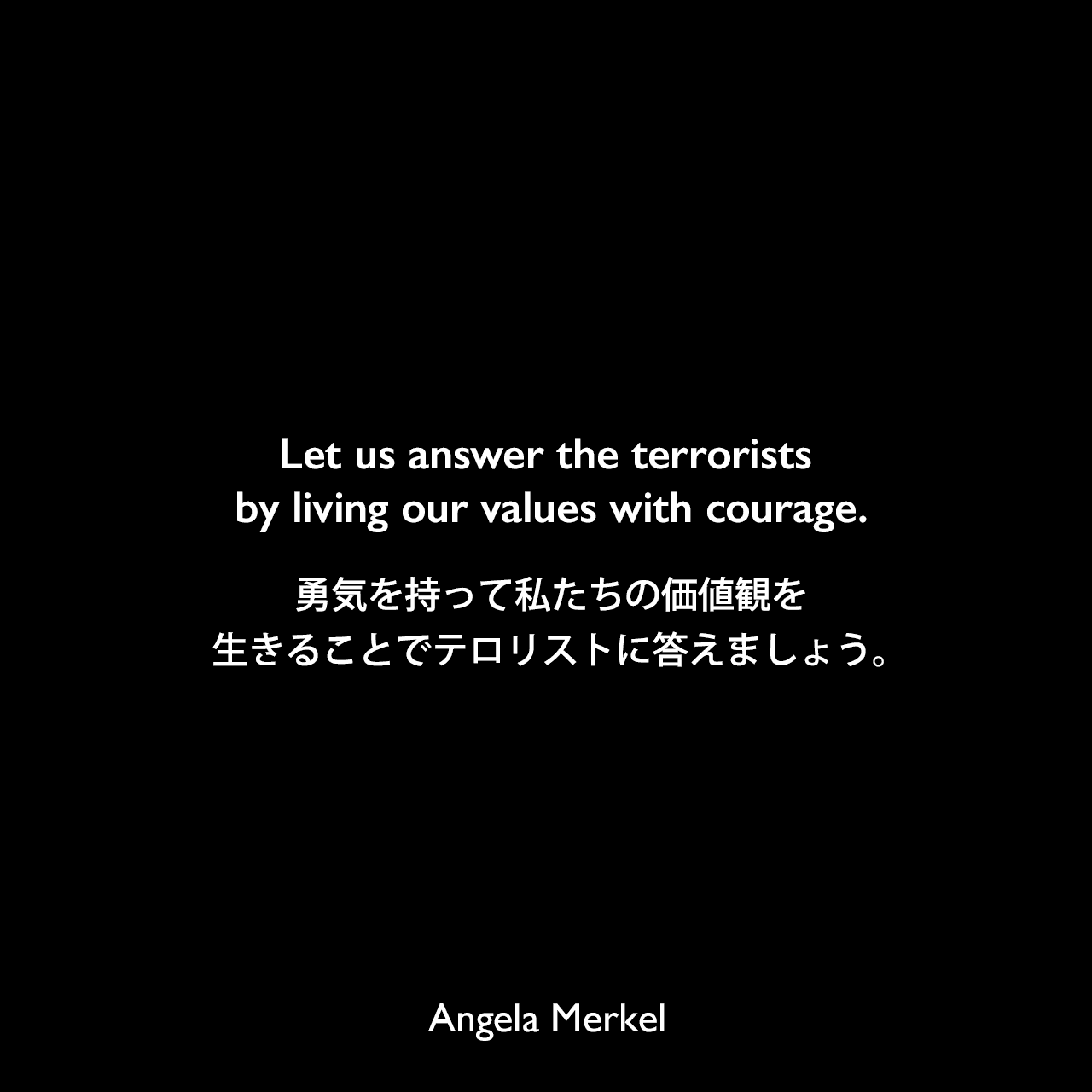 Let us answer the terrorists by living our values with courage.勇気を持って私たちの価値観を生きることでテロリストに答えましょう。Angela Merkel