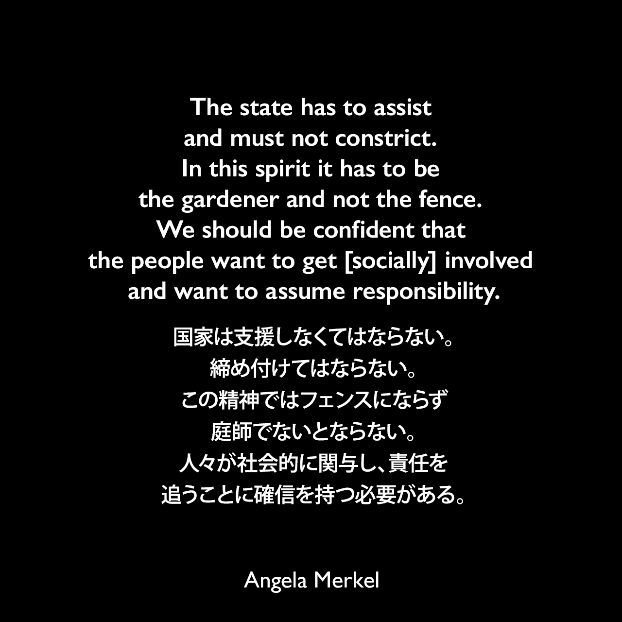 The state has to assist and must not constrict. In this spirit it has to be the gardener and not the fence. We should be confident that the people want to get [socially] involved and want to assume responsibility.国家は支援しなくてはならない。締め付けてはならない。この精神ではフェンスにならず、庭師でないとならない。人々が社会的に関与し、責任を追うことに確信を持つ必要がある。- 2006年5月、南ドイツ新聞でのインタビューよりAngela Merkel