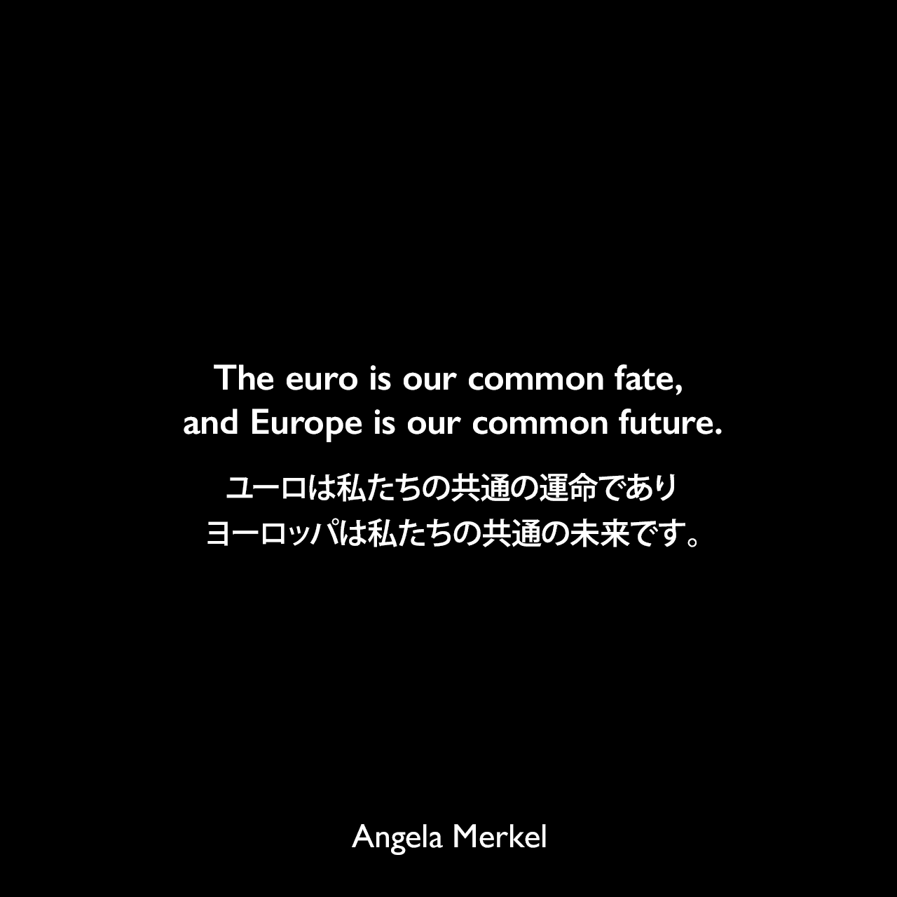 The euro is our common fate, and Europe is our common future.ユーロは私たちの共通の運命であり、ヨーロッパは私たちの共通の未来です。Angela Merkel