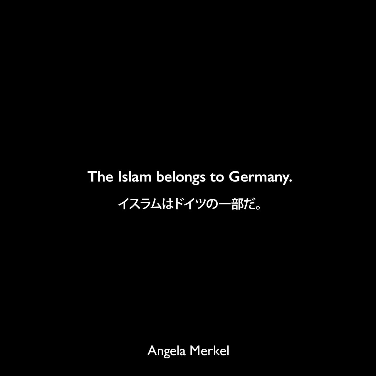 The Islam belongs to Germany.イスラムはドイツの一部だ。- 2015年1月、トルコのダヴトウル大臣との記者会見よりAngela Merkel
