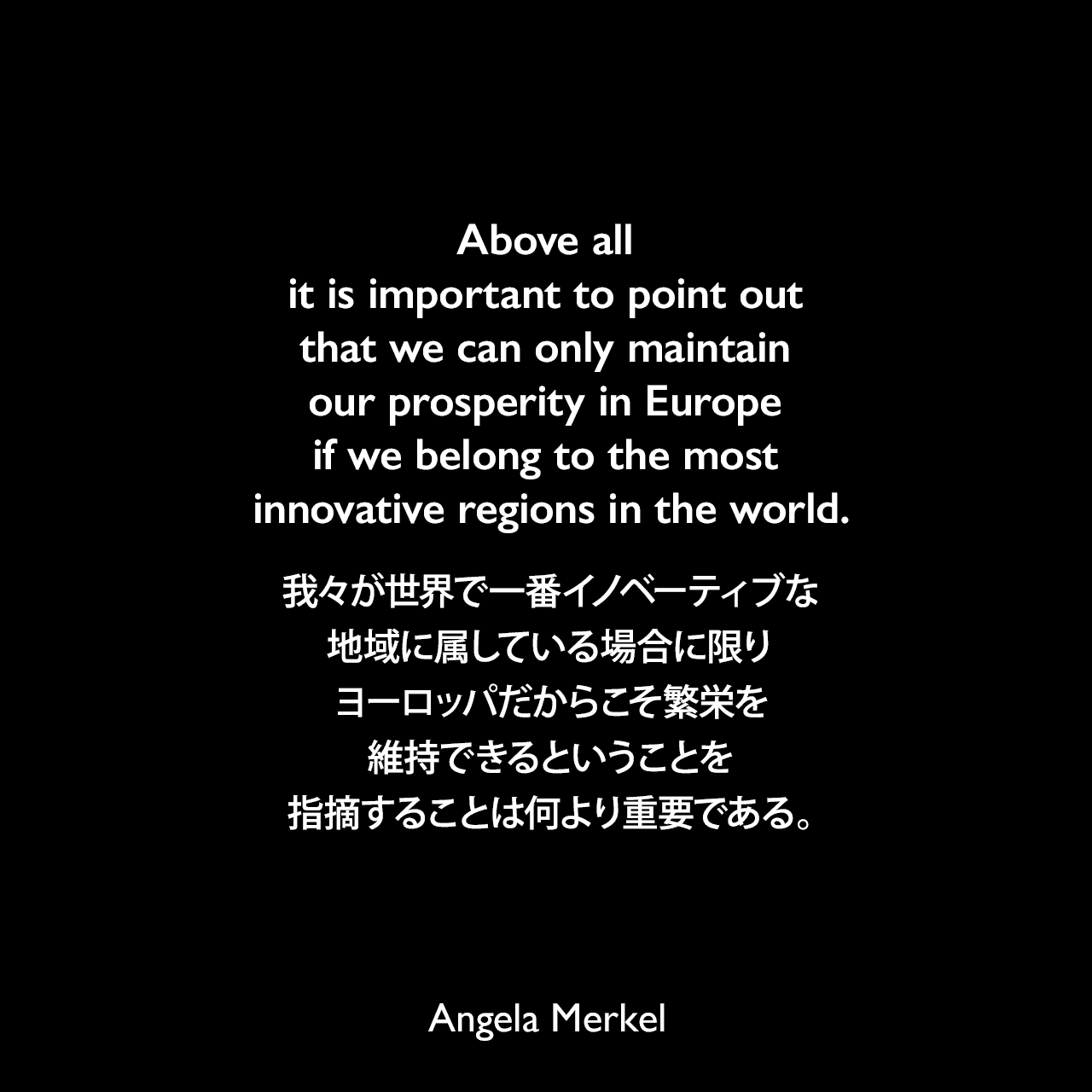 Above all it is important to point out that we can only maintain our prosperity in Europe if we belong to the most innovative regions in the world.我々が世界で一番イノベーティブな地域に属している場合に限り、ヨーロッパだからこそ繁栄を維持できるということを指摘することは何より重要である。Angela Merkel