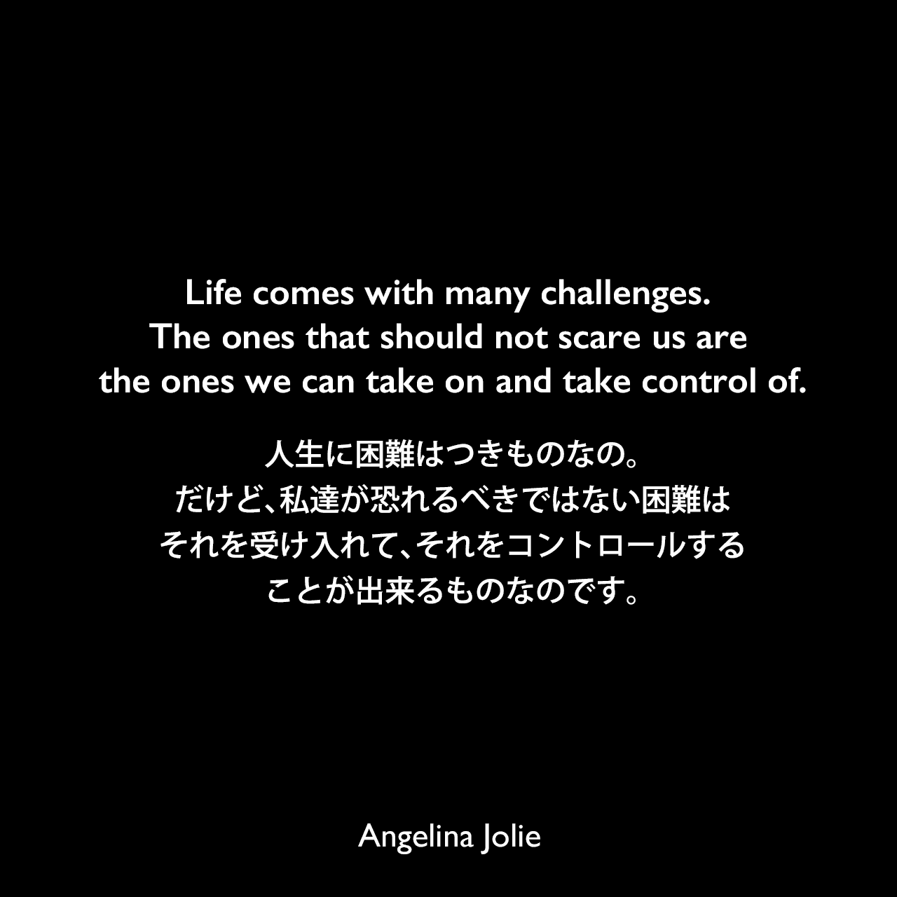 Life comes with many challenges. The ones that should not scare us are the ones we can take on and take control of.人生に困難はつきものなの。だけど、私達が恐れるべきではない困難は、それを受け入れて、それをコントロールすることが出来るものなのです。Angelina Jolie