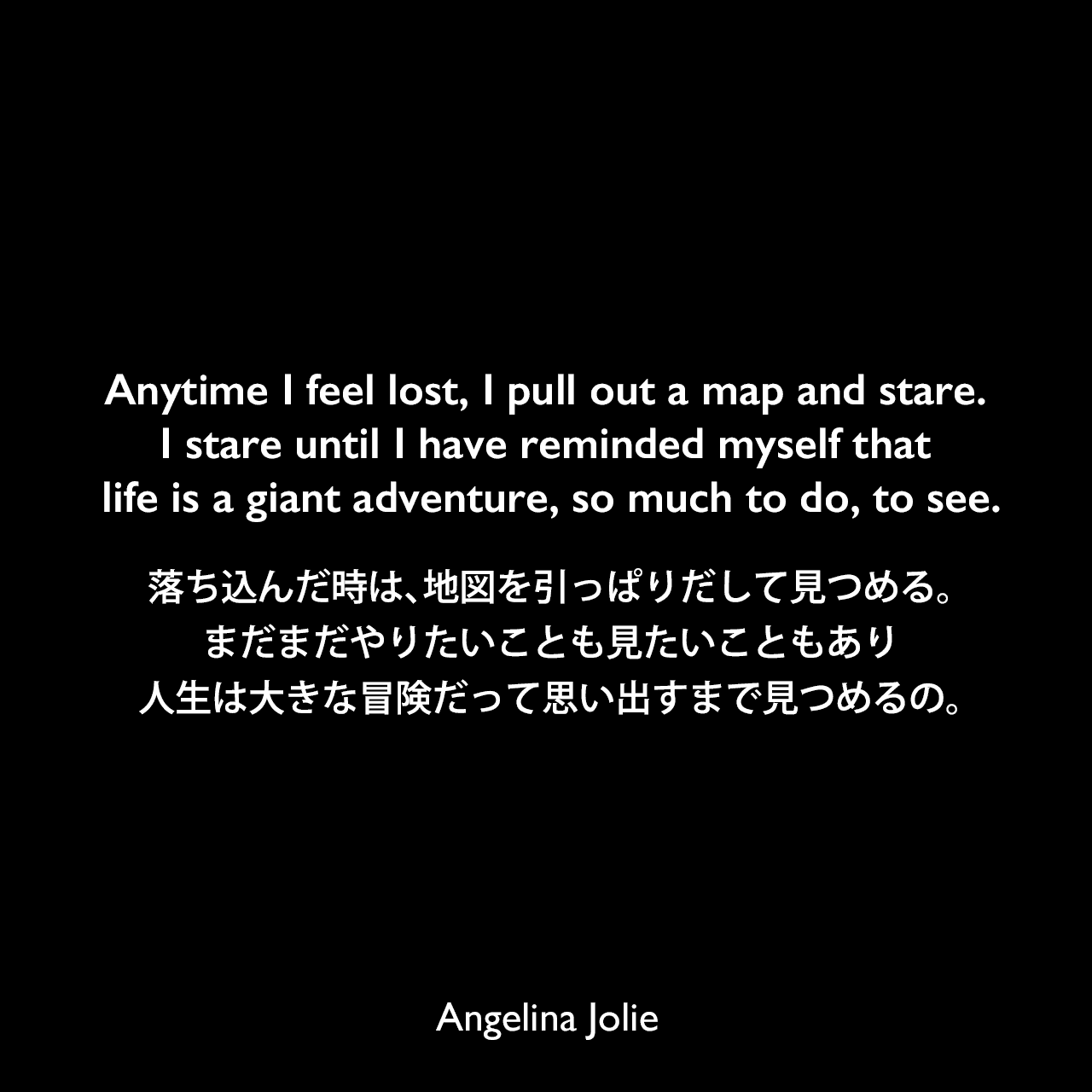 Anytime I feel lost, I pull out a map and stare. I stare until I have reminded myself that life is a giant adventure, so much to do, to see.落ち込んだ時は、地図を引っぱりだして見つめる。まだまだやりたいことも見たいこともあり、人生は大きな冒険だって思い出すまで見つめるの。Angelina Jolie