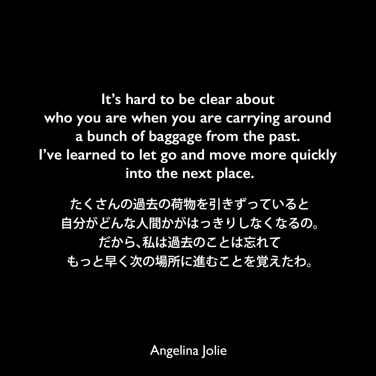 It's hard to be clear about who you are when you are carrying around a bunch of baggage from the past. I've learned to let go and move more quickly into the next place.たくさんの過去の荷物を引きずっていると、自分がどんな人間かがはっきりしなくなるの。(だから)私は過去のことは忘れて、もっと早く次の場所に進むことを覚えたわ。Angelina Jolie