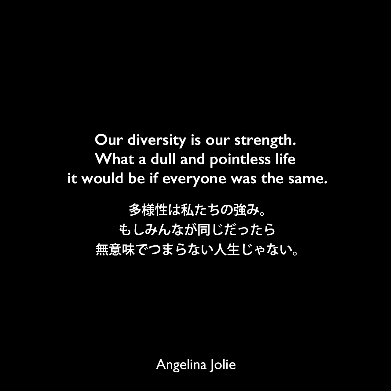 Our diversity is our strength. What a dull and pointless life it would be if everyone was the same.多様性は私たちの強み。もしみんなが同じだったら無意味でつまらない人生じゃない。Angelina Jolie