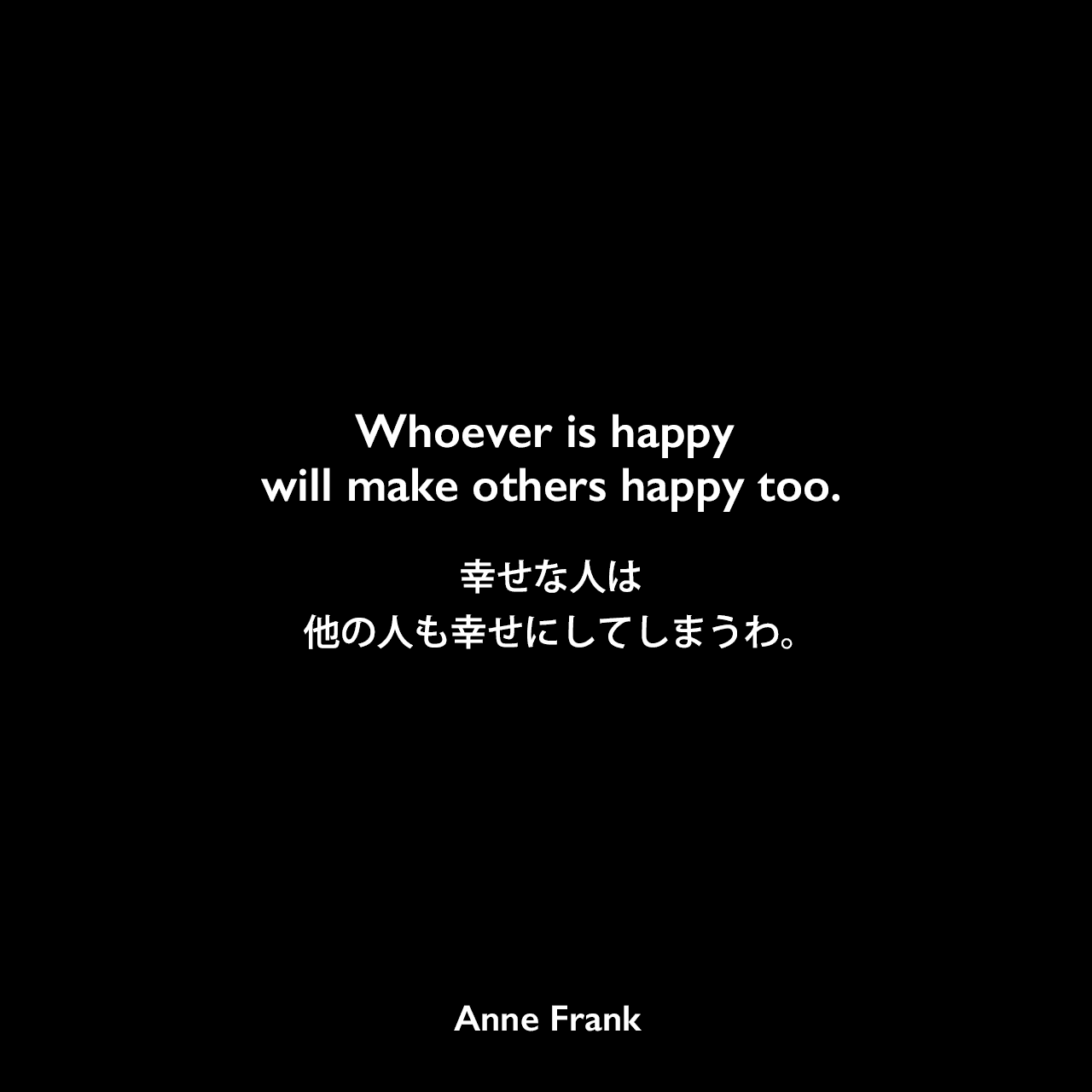 Whoever is happy will make others happy too.幸せな人は、他の人も幸せにしてしまうわ。