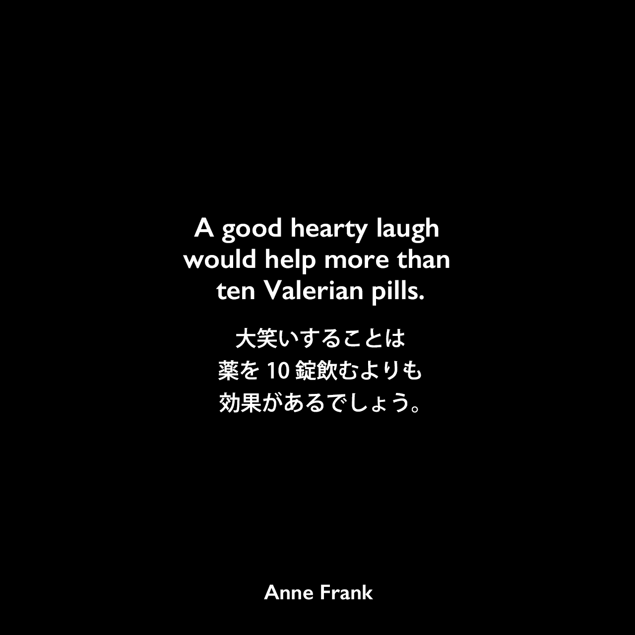 A good hearty laugh would help more than ten Valerian pills.大笑いすることは、薬を10錠飲むよりも効果があるでしょう。Anne Frank