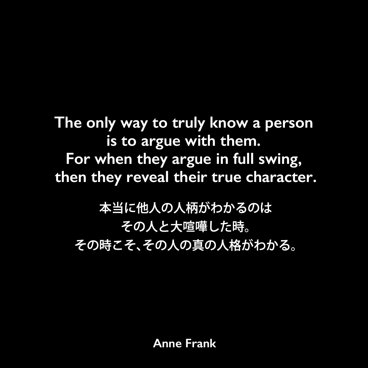 The only way to truly know a person is to argue with them. For when they argue in full swing, then they reveal their true character.本当に他人の人柄がわかるのは、その人と大喧嘩した時。その時こそ、その人の真の人格がわかる。- 「アンネの日記」よりAnne Frank