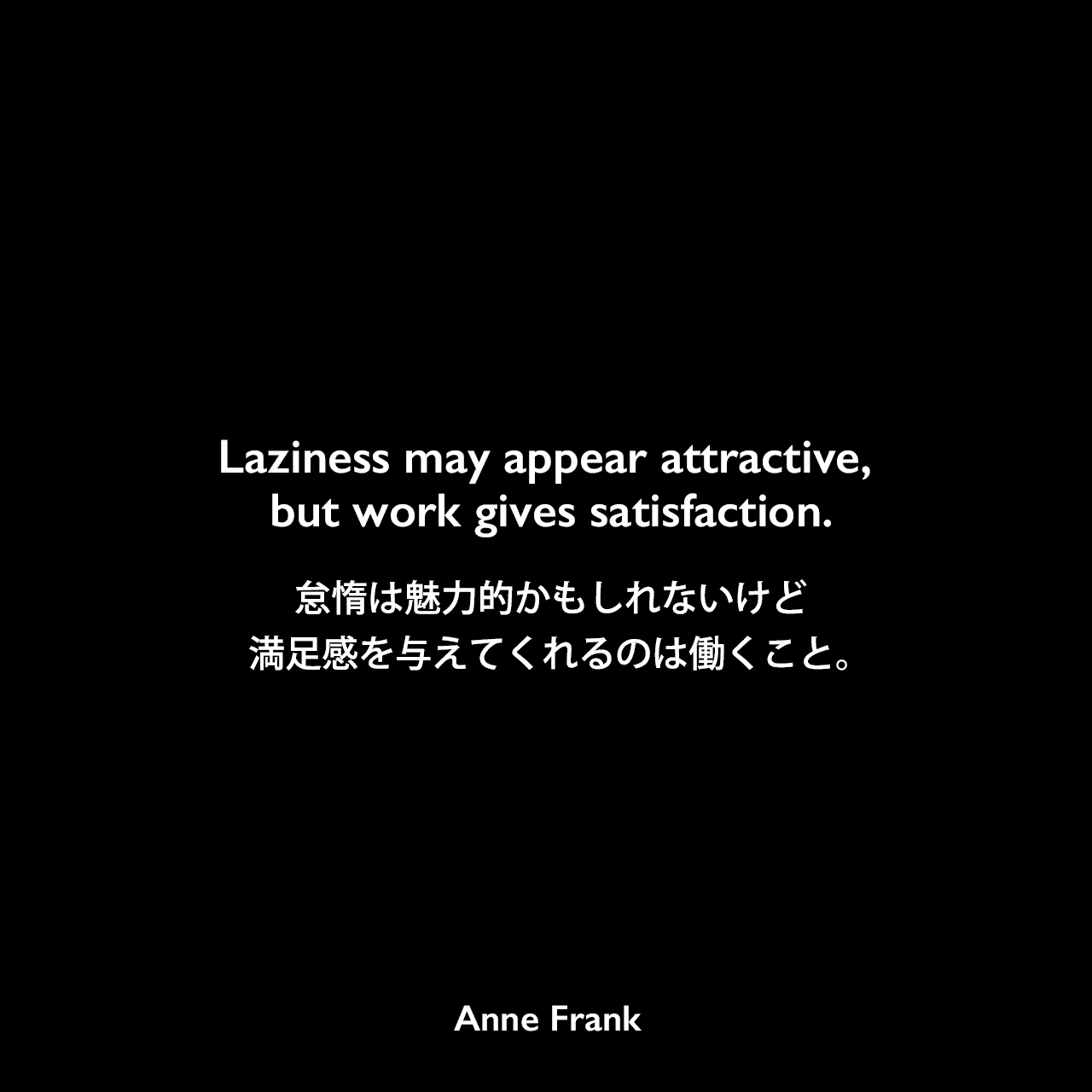 Laziness may appear attractive, but work gives satisfaction.怠惰は魅力的かもしれないけど、満足感を与えてくれるのは働くこと。- 「アンネの日記」よりAnne Frank