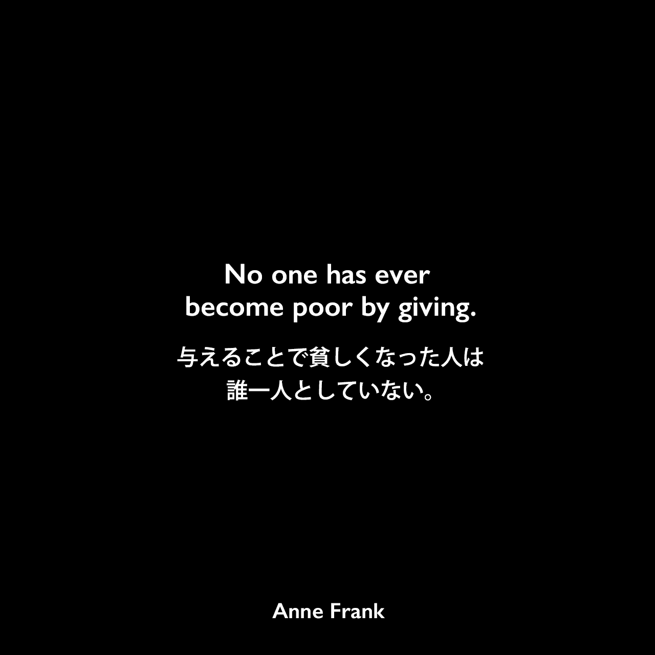 No one has ever become poor by giving.与えることで貧しくなった人は、誰一人としていない。Anne Frank