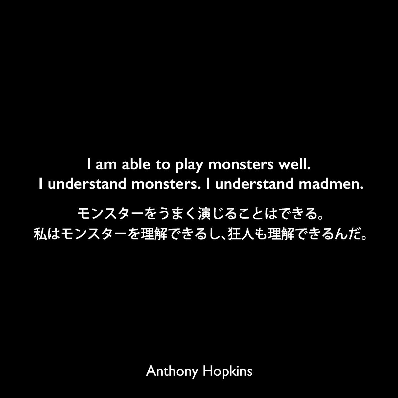 I am able to play monsters well. I understand monsters. I understand madmen.モンスターをうまく演じることはできる。私はモンスターを理解できるし、狂人も理解できるんだ。Anthony Hopkins