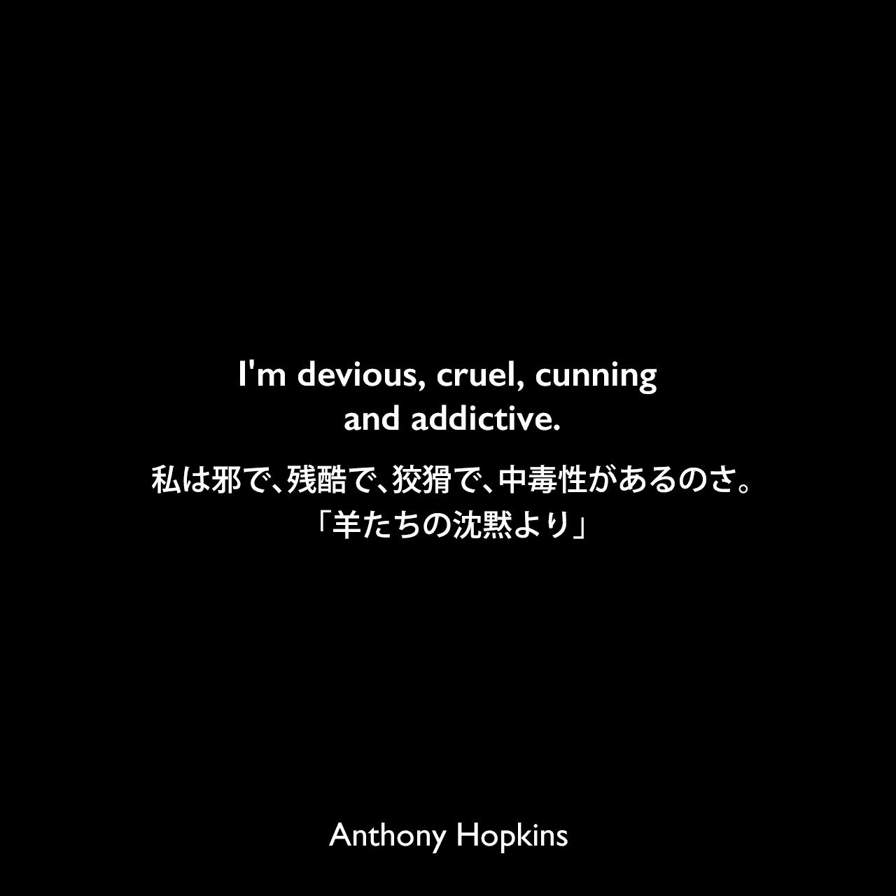 I'm devious, cruel, cunning and addictive.私は邪で、残酷で、狡猾で、中毒性があるのさ。「羊たちの沈黙より」Anthony Hopkins