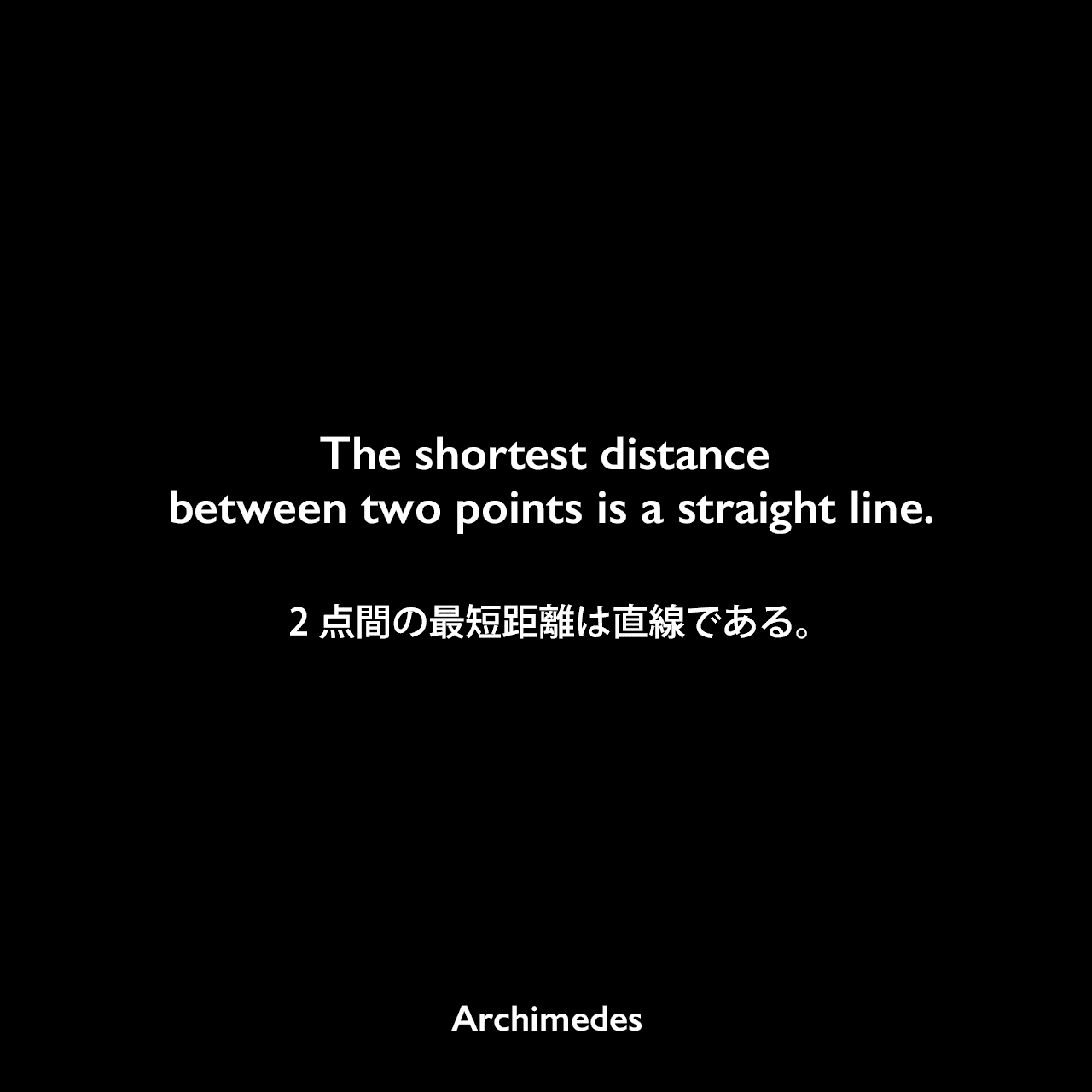 The shortest distance between two points is a straight line.2点間の最短距離は直線である。Archimedes