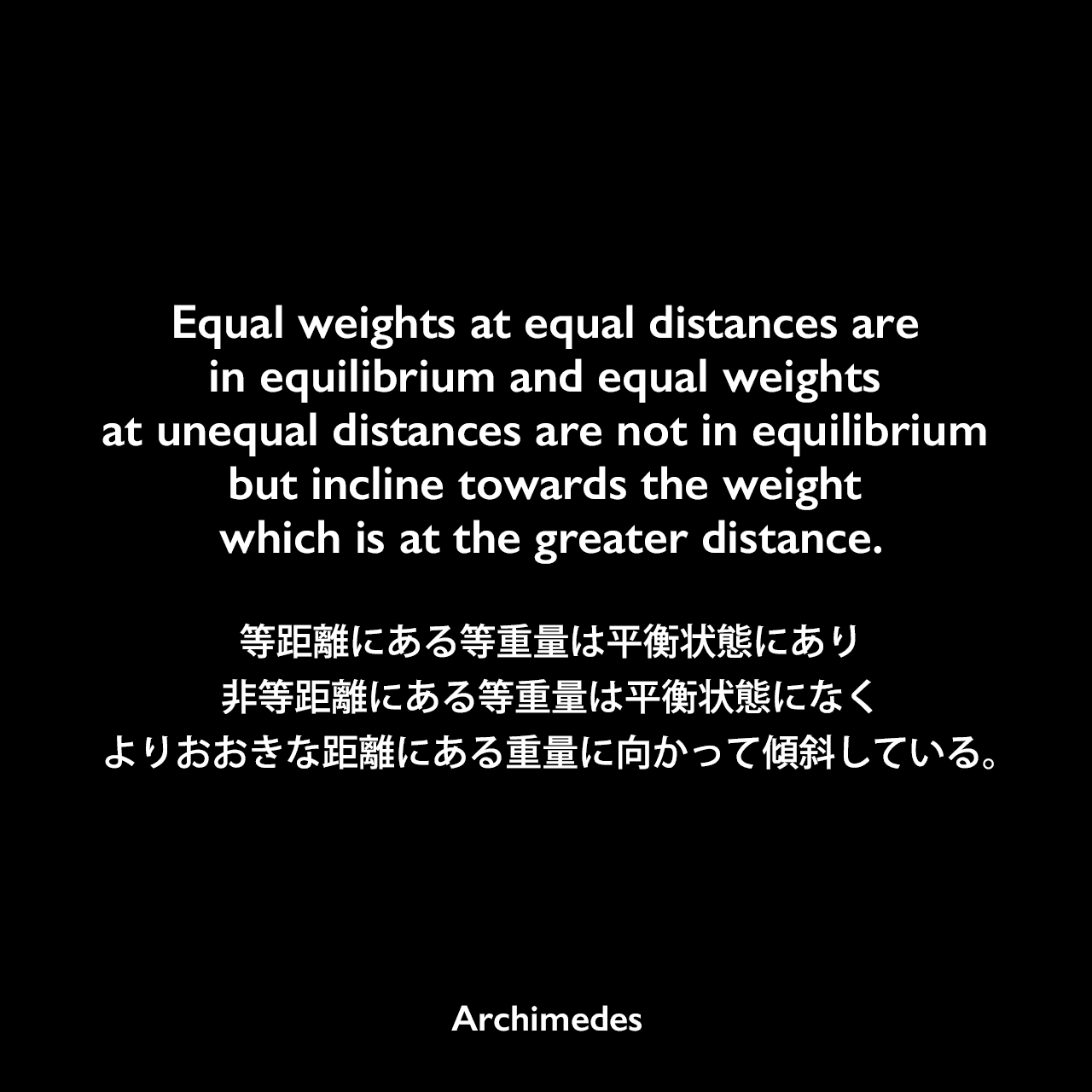 Equal weights at equal distances are in equilibrium and equal weights at unequal distances are not in equilibrium but incline towards the weight which is at the greater distance.等距離にある等重量は平衡状態にあり、非等距離にある等重量は平衡状態になく、よりおおきな距離にある重量に向かって傾斜している。- アルキメデスの論文「On the Equilibrium of Planes」よりArchimedes
