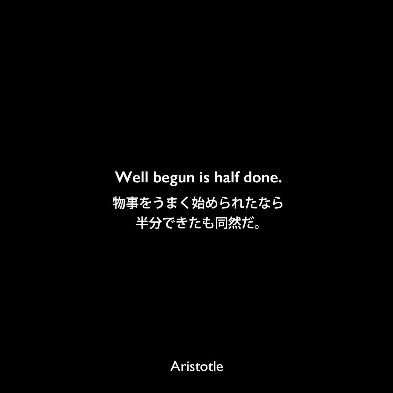 Well begun is half done.物事をうまく始められたなら、半分できたも同然だ。- アリストテレスの著書「政治学」よりAristotle