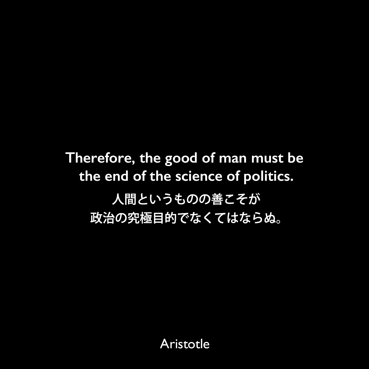 Therefore, the good of man must be the end of the science of politics.人間というものの善こそが政治の究極目的でなくてはならぬ。Aristotle
