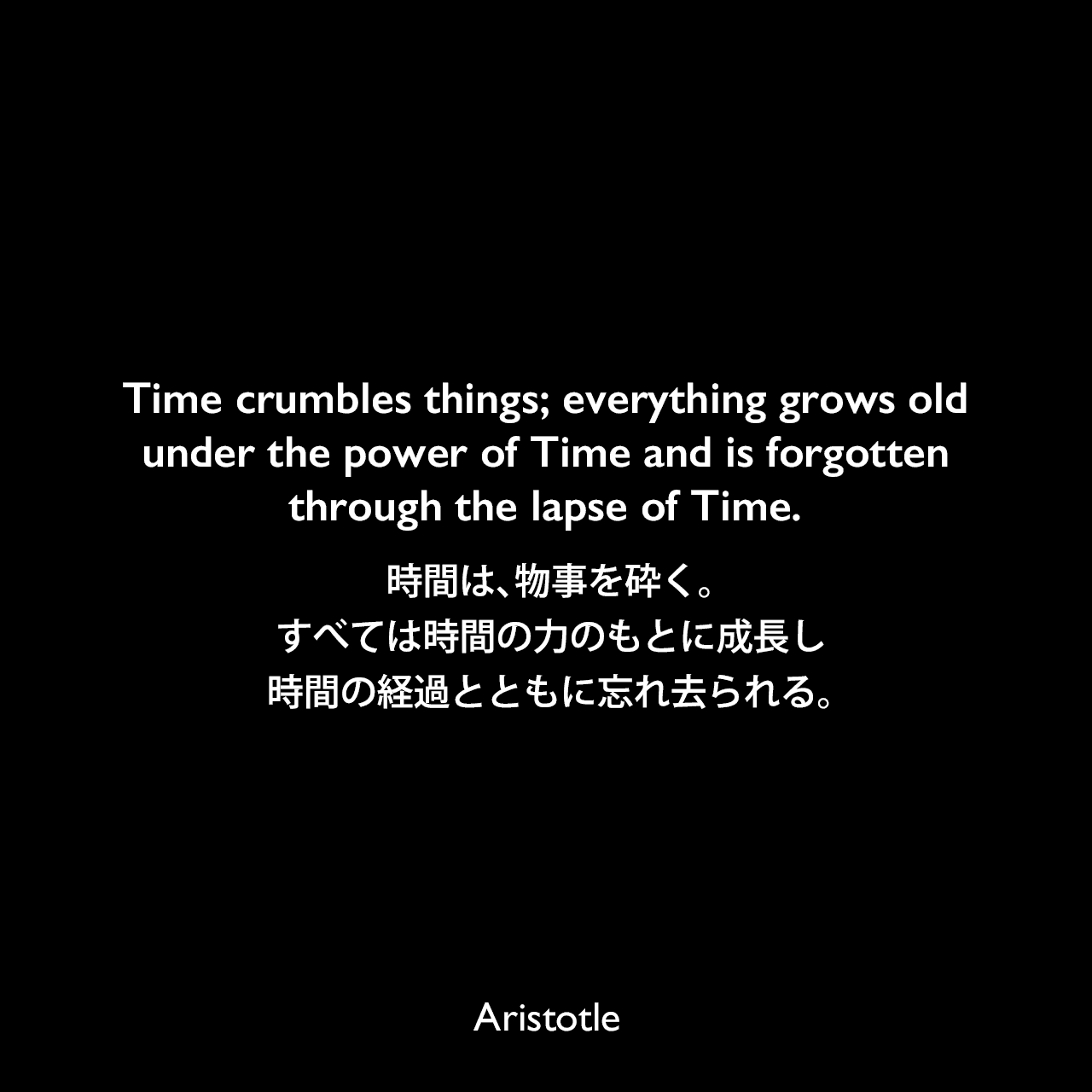 Time crumbles things; everything grows old under the power of Time and is forgotten through the lapse of Time.時間は、物事を砕く。すべては時間の力のもとに成長し、時間の経過とともに忘れ去られる。Aristotle
