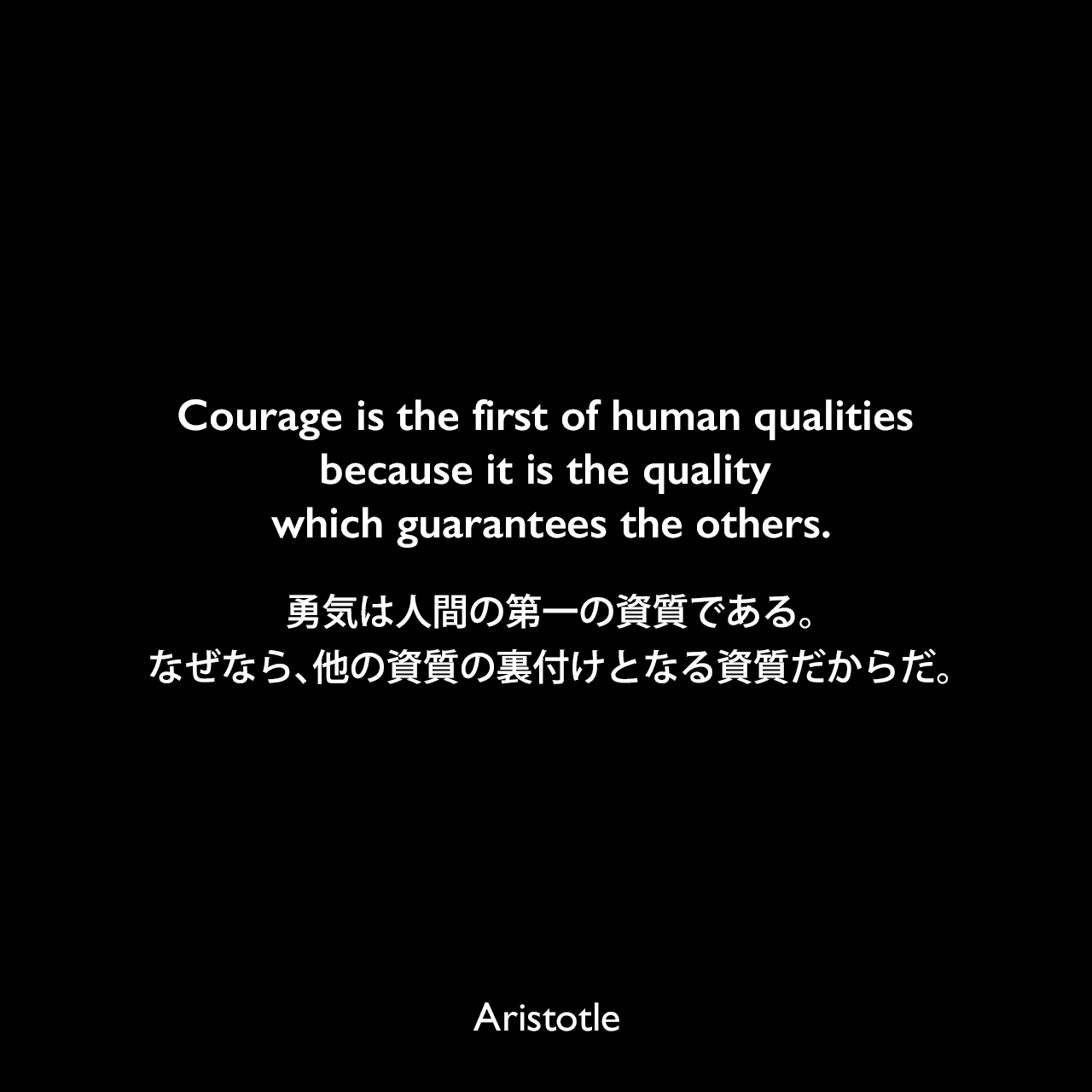 Courage is the first of human qualities because it is the quality which guarantees the others.勇気は人間の第一の資質である。なぜなら、他の資質の裏付けとなる資質だからだ。- アリストテレスの著書「ニコマコス倫理学」よりAristotle