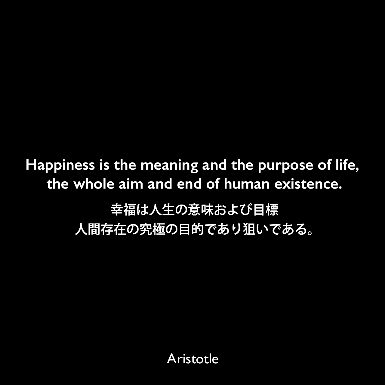 Happiness is the meaning and the purpose of life, the whole aim and end of human existence.幸福は人生の意味および目標、人間存在の究極の目的であり狙いである。Aristotle