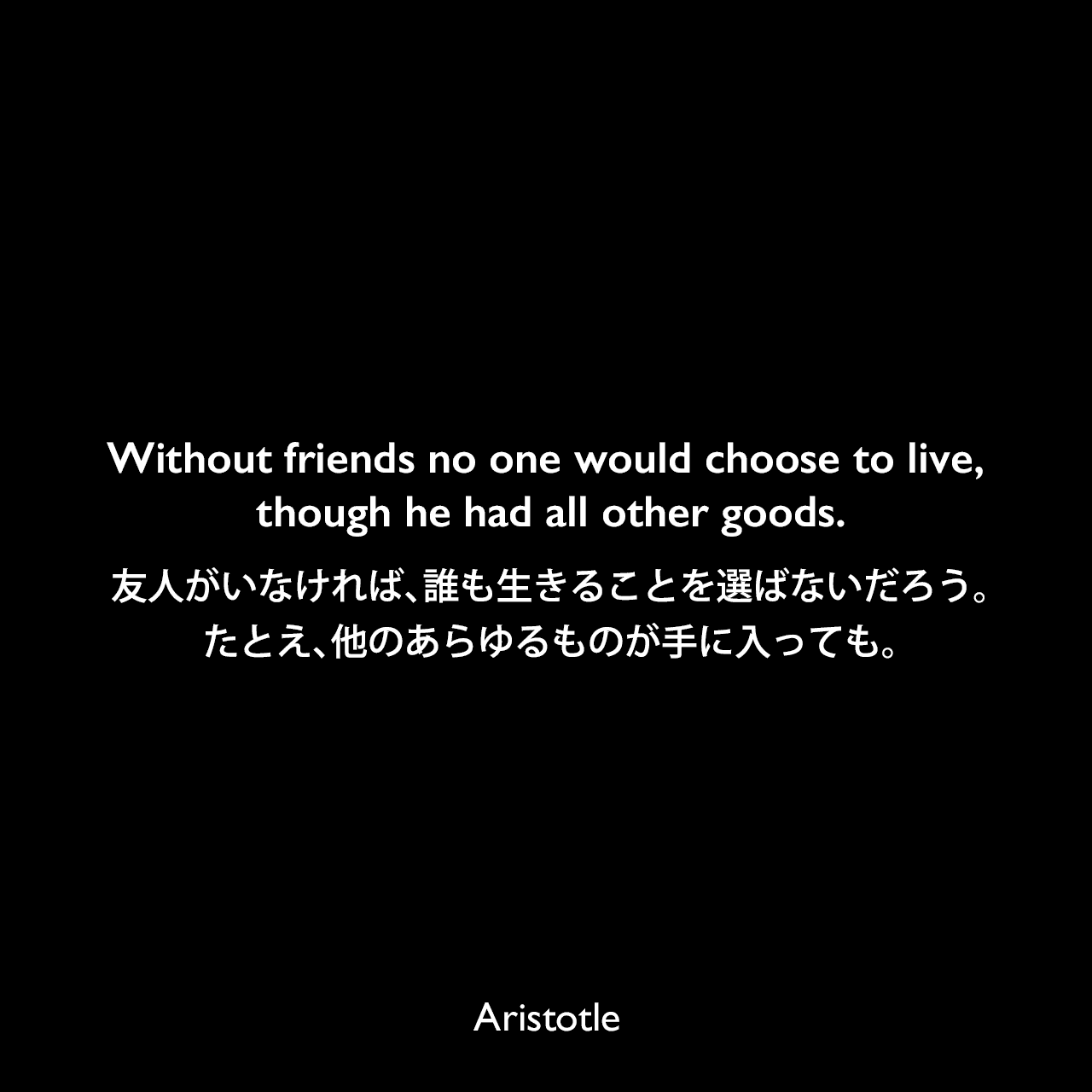 Without friends no one would choose to live, though he had all other goods.友人がいなければ、誰も生きることを選ばないだろう。たとえ、他のあらゆるものが手に入っても。- アリストテレスの著書「ニコマコス倫理学」よりAristotle