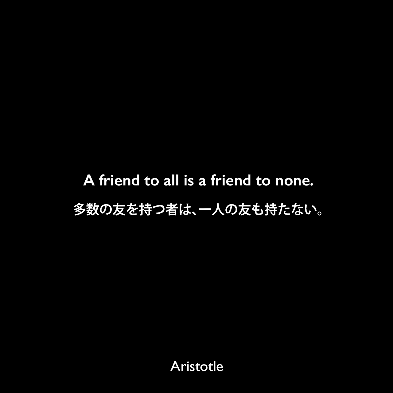 A friend to all is a friend to none.多数の友を持つ者は、一人の友も持たない。Aristotle
