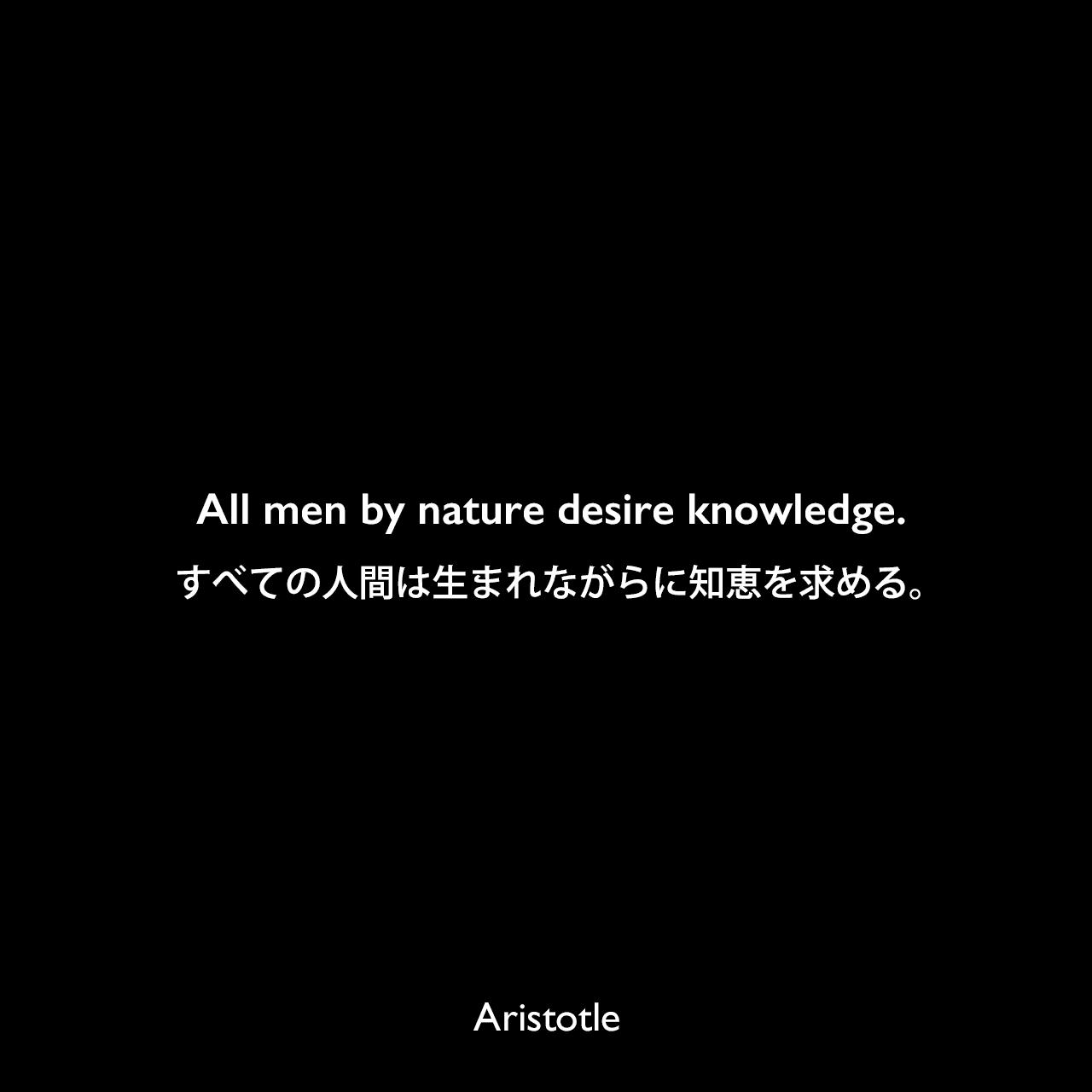 All men by nature desire knowledge.すべての人間は生まれながらに知恵を求める。- アリストテレスの著書「形而上学」よりAristotle