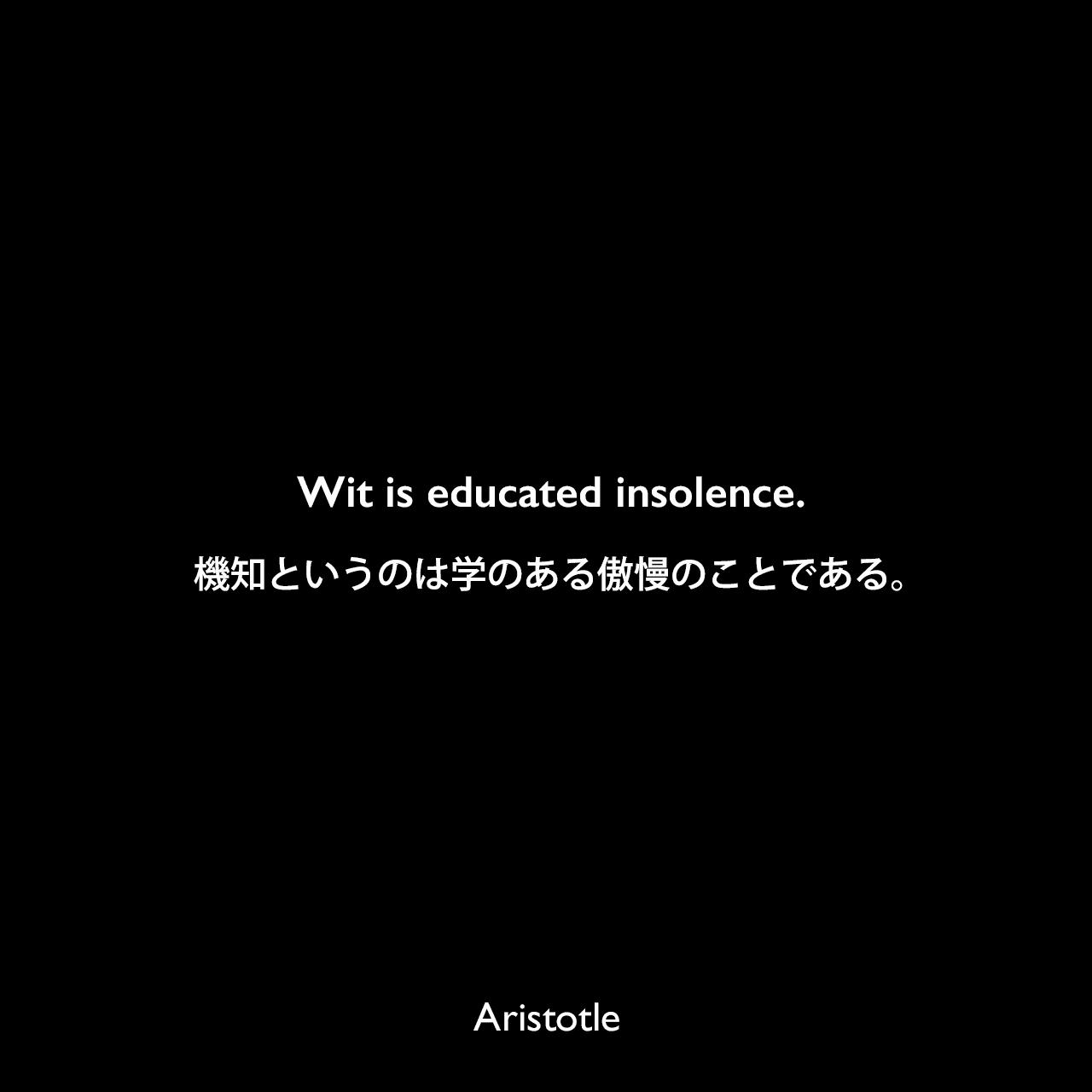 Wit is educated insolence.機知というのは学のある傲慢のことである。- アリストテレスの著書「弁論術」よりAristotle