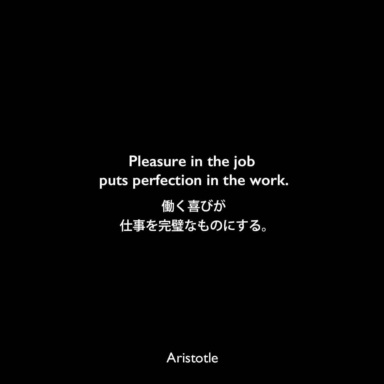 Pleasure in the job puts perfection in the work.働く喜びが仕事を完璧なものにする。Aristotle