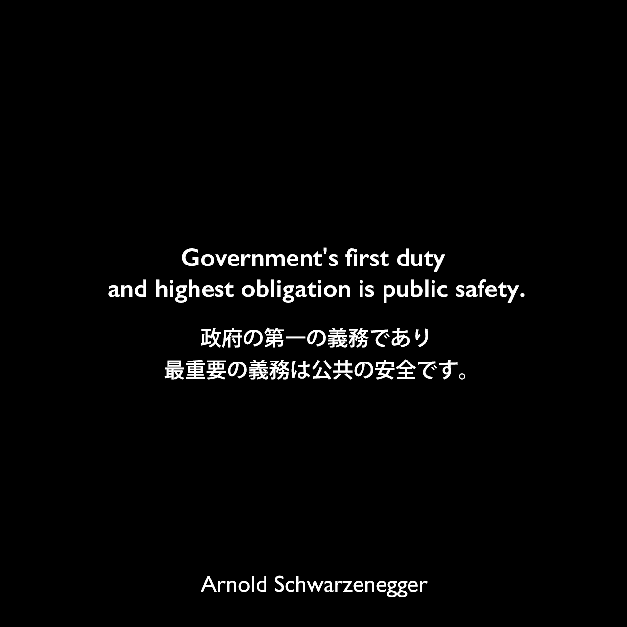 Government's first duty and highest obligation is public safety.政府の第一の義務であり最重要の義務は公共の安全です。Arnold Schwarzenegger