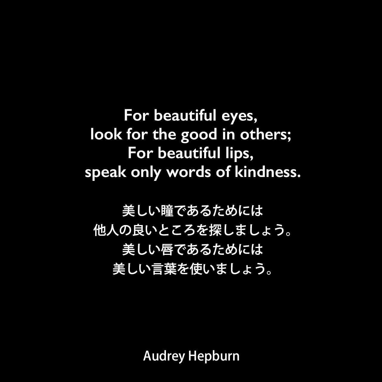 For beautiful eyes, look for the good in others; For beautiful lips, speak only words of kindness.美しい瞳であるためには、他人の良いところを探しましょう。美しい唇であるためには、美しい言葉を使いましょう。Audrey Hepburn