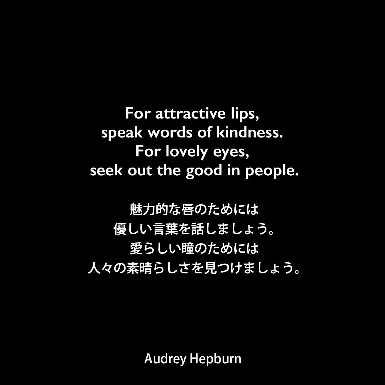For attractive lips, speak words of kindness. For lovely eyes, seek out the good in people.魅力的な唇のためには、優しい言葉を話しましょう。愛らしい瞳のためには、人々の素晴らしさを見つけましょう。Audrey Hepburn