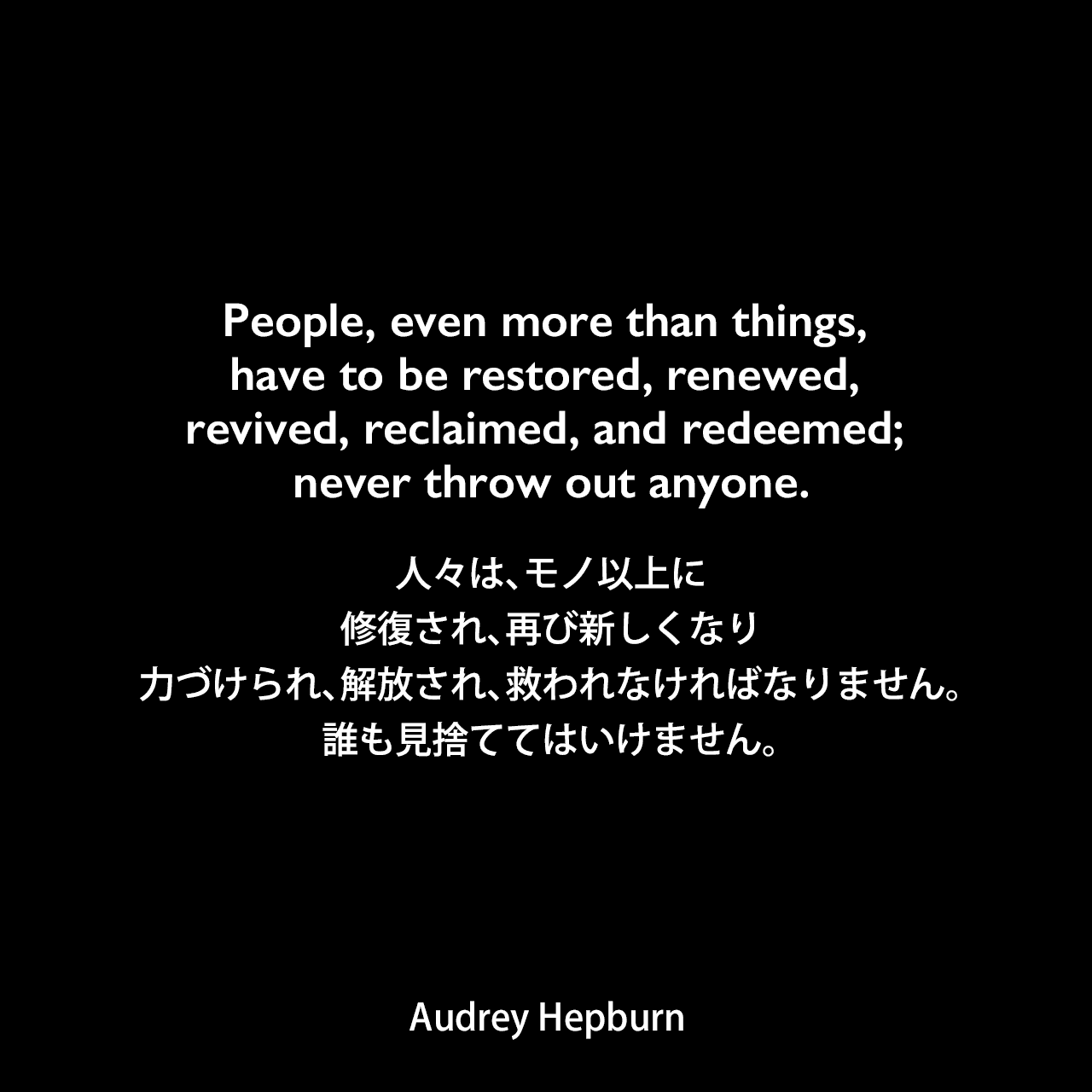 People, even more than things, have to be restored, renewed, revived, reclaimed, and redeemed; never throw out anyone.人々は、モノ以上に修復され、再び新しくなり、力づけられ、解放され、救われなければなりません。誰も見捨ててはいけません。