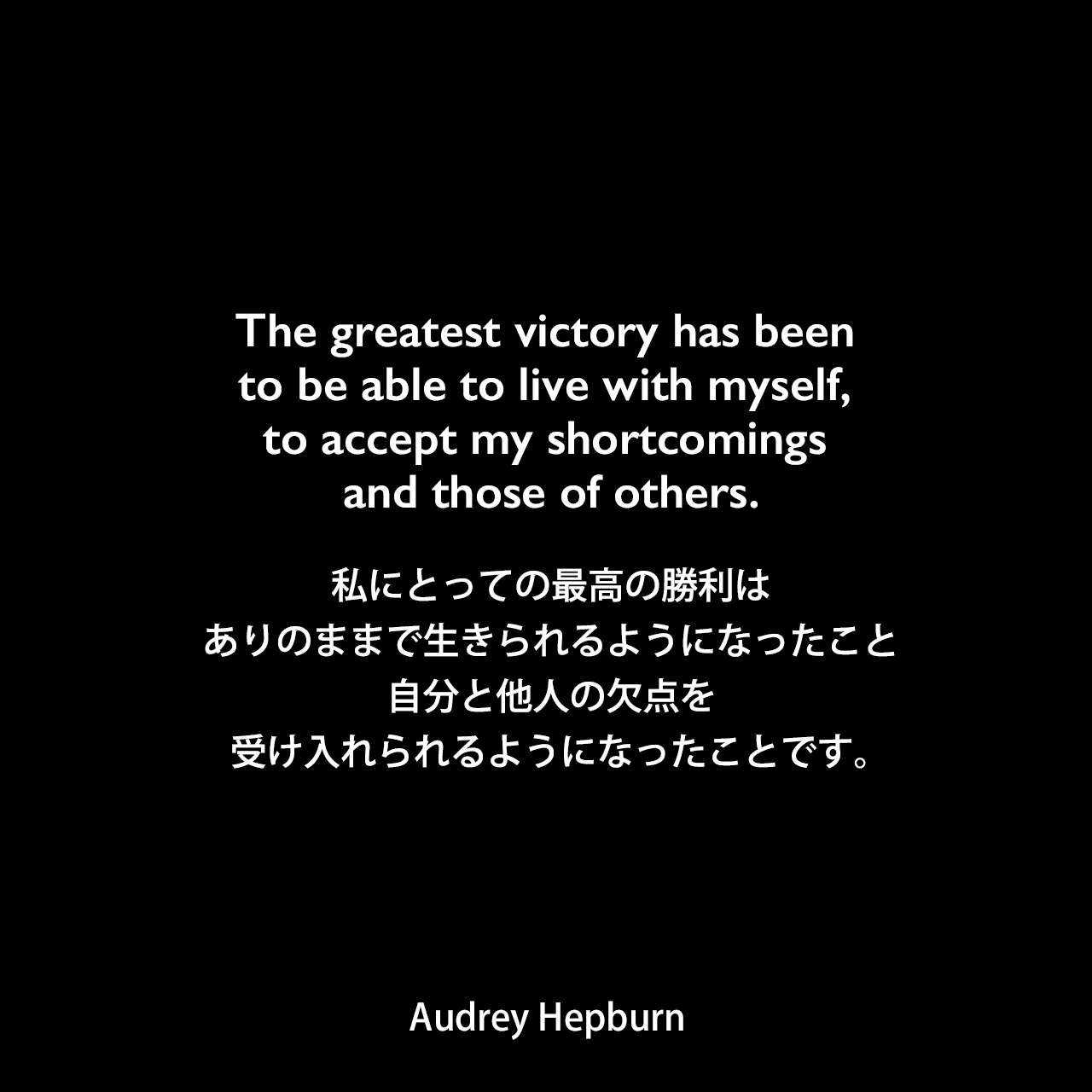 The greatest victory has been to be able to live with myself, to accept my shortcomings and those of others.私にとっての最高の勝利は、ありのままで生きられるようになったこと、自分と他人の欠点を受け入れられるようになったことです。
