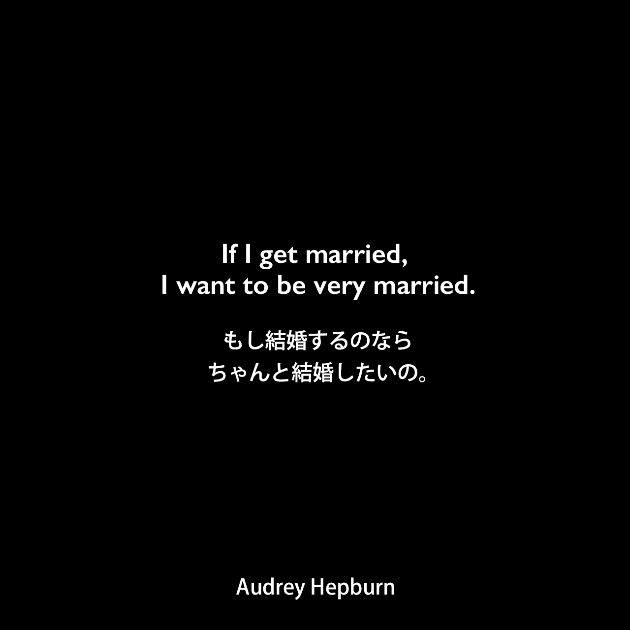 If I get married, I want to be very married.もし結婚するのなら、ちゃんと結婚したいの。