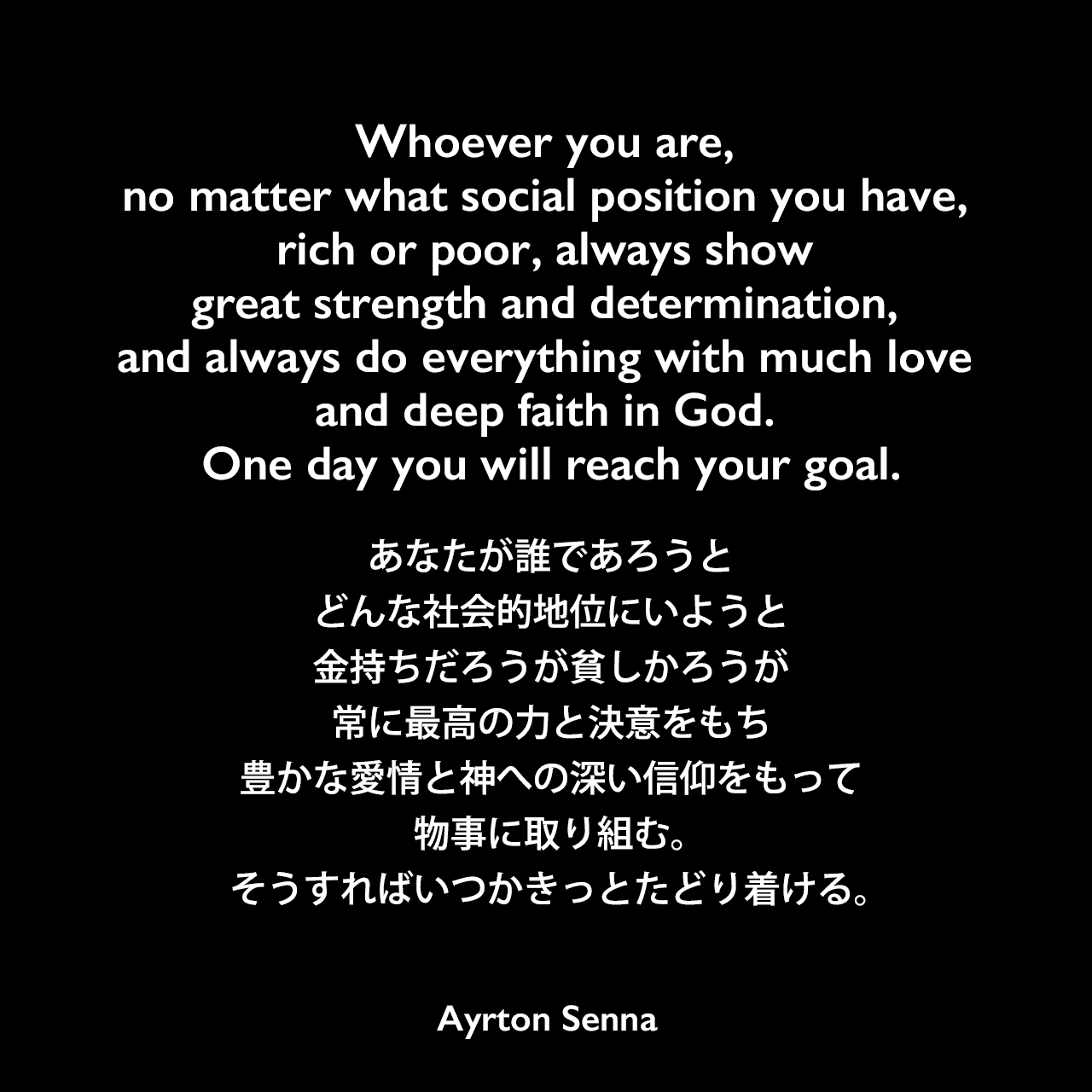 Whoever you are, no matter what social position you have, rich or poor, always show great strength and determination, and always do everything with much love and deep faith in God. One day you will reach your goal.あなたが誰であろうと、どんな社会的地位にいようと、金持ちだろうが貧しかろうが、常に最高の力と決意をもち、豊かな愛情と神への深い信仰をもって物事に取り組む。そうすればいつかきっとたどり着ける。
