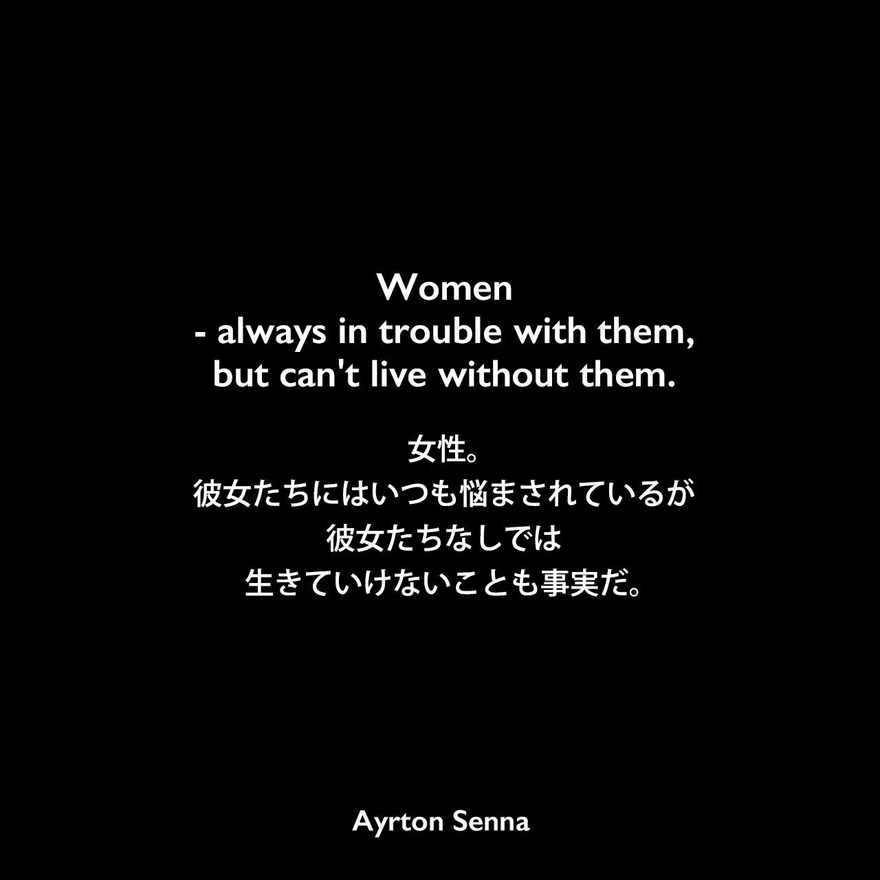 Women – always in trouble with them, but can't live without them.女性。彼女たちにはいつも悩まされているが、彼女たちなしでは生きていけないことも事実だ。