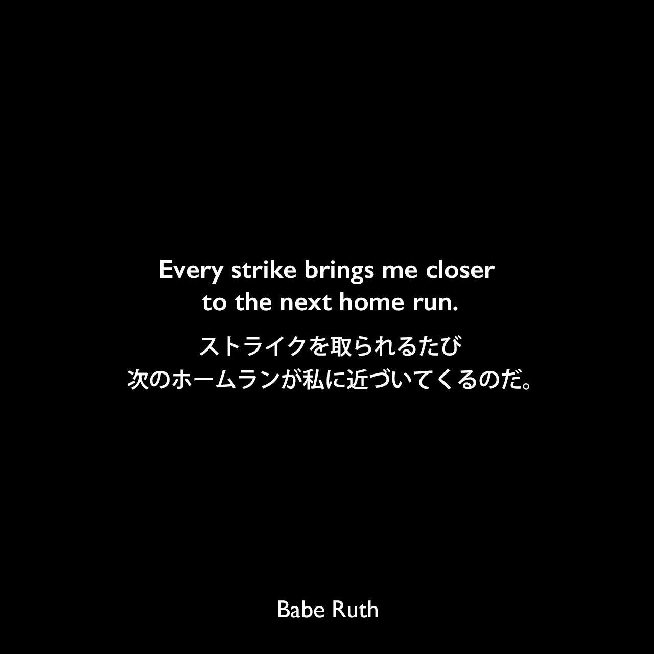 Every strike brings me closer to the next home run.ストライクを取られるたび、次のホームランが私に近づいてくるのだ。Babe Ruth