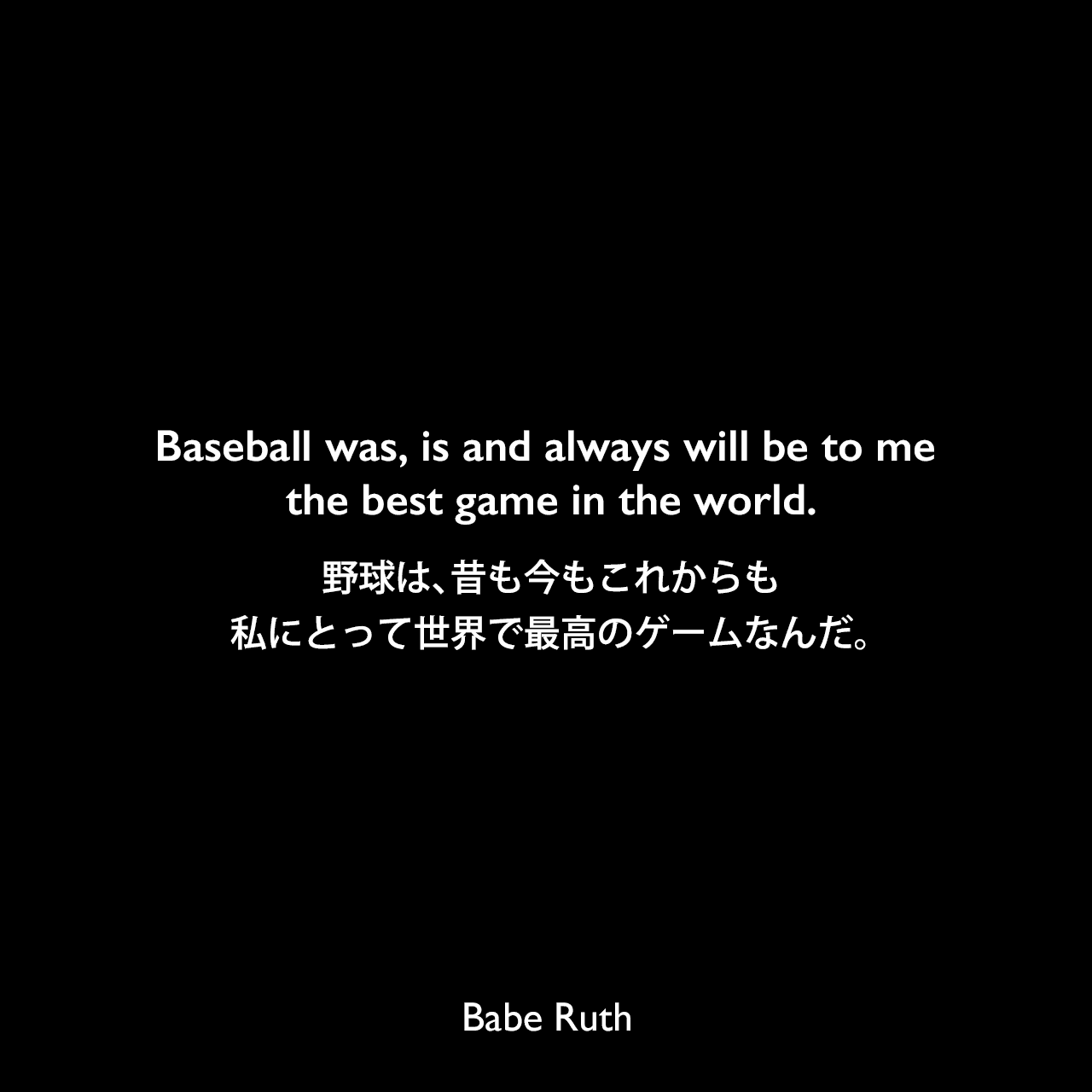 Baseball was, is and always will be to me the best game in the world.野球は、昔も今もこれからも、私にとって世界で最高のゲームなんだ。Babe Ruth