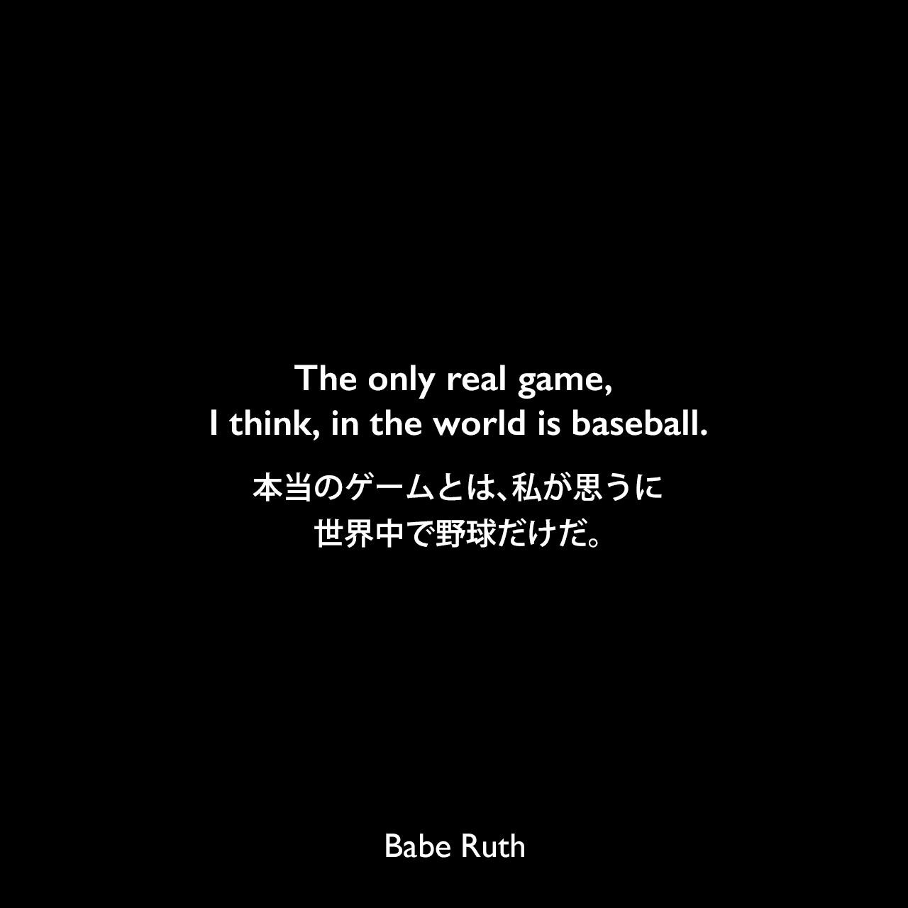 The only real game, I think, in the world is baseball.本当のゲームとは、私が思うに、世界中で野球だけだ。Babe Ruth