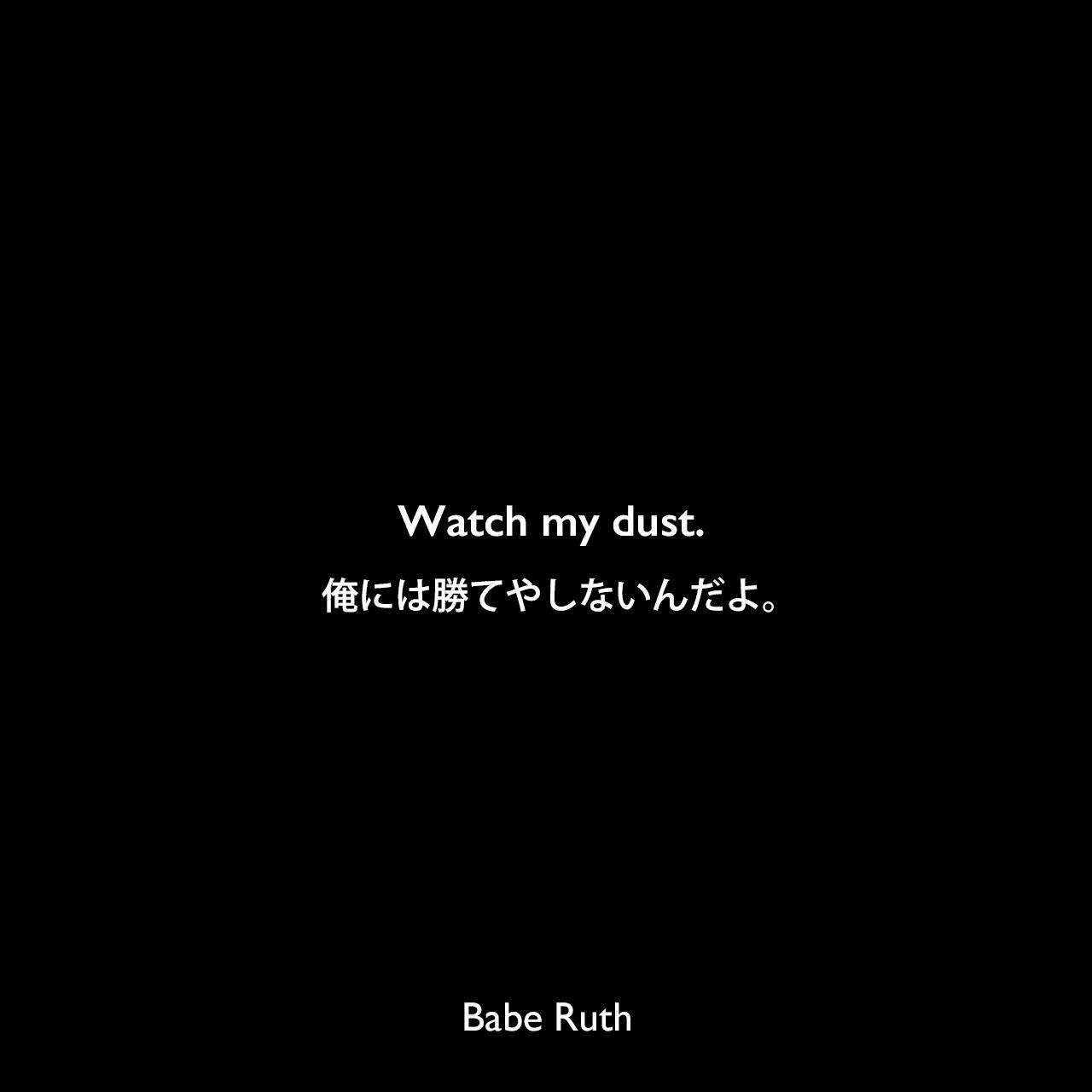 Watch my dust.俺には勝てやしないんだよ。Babe Ruth