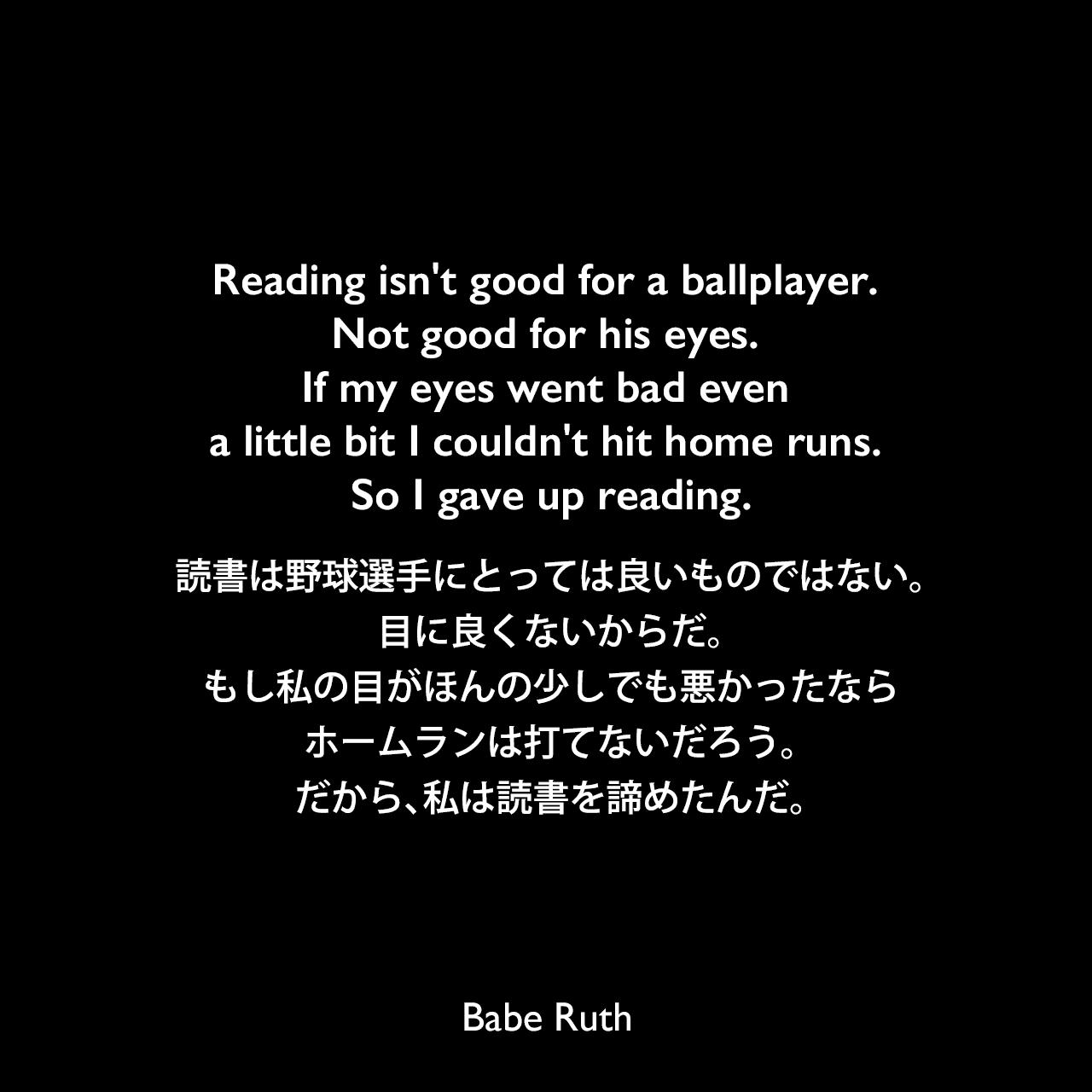 Reading isn't good for a ballplayer. Not good for his eyes. If my eyes went bad even a little bit I couldn't hit home runs. So I gave up reading.読書は野球選手にとっては良いものではない。目に良くないからだ。もし私の目がほんの少しでも悪かったなら、ホームランは打てないだろう。だから、私は読書を諦めたんだ。Babe Ruth