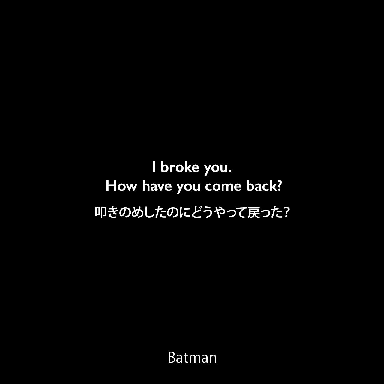I broke you. How have you come back?叩きのめしたのにどうやって戻った?- Bane