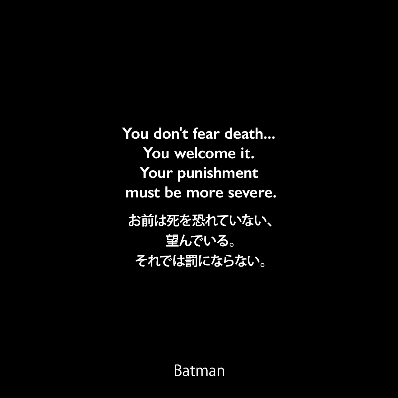 You don't fear death... You welcome it. Your punishment must be more severe.お前は死を恐れていない、望んでいる。それでは罰にならない。- Bane