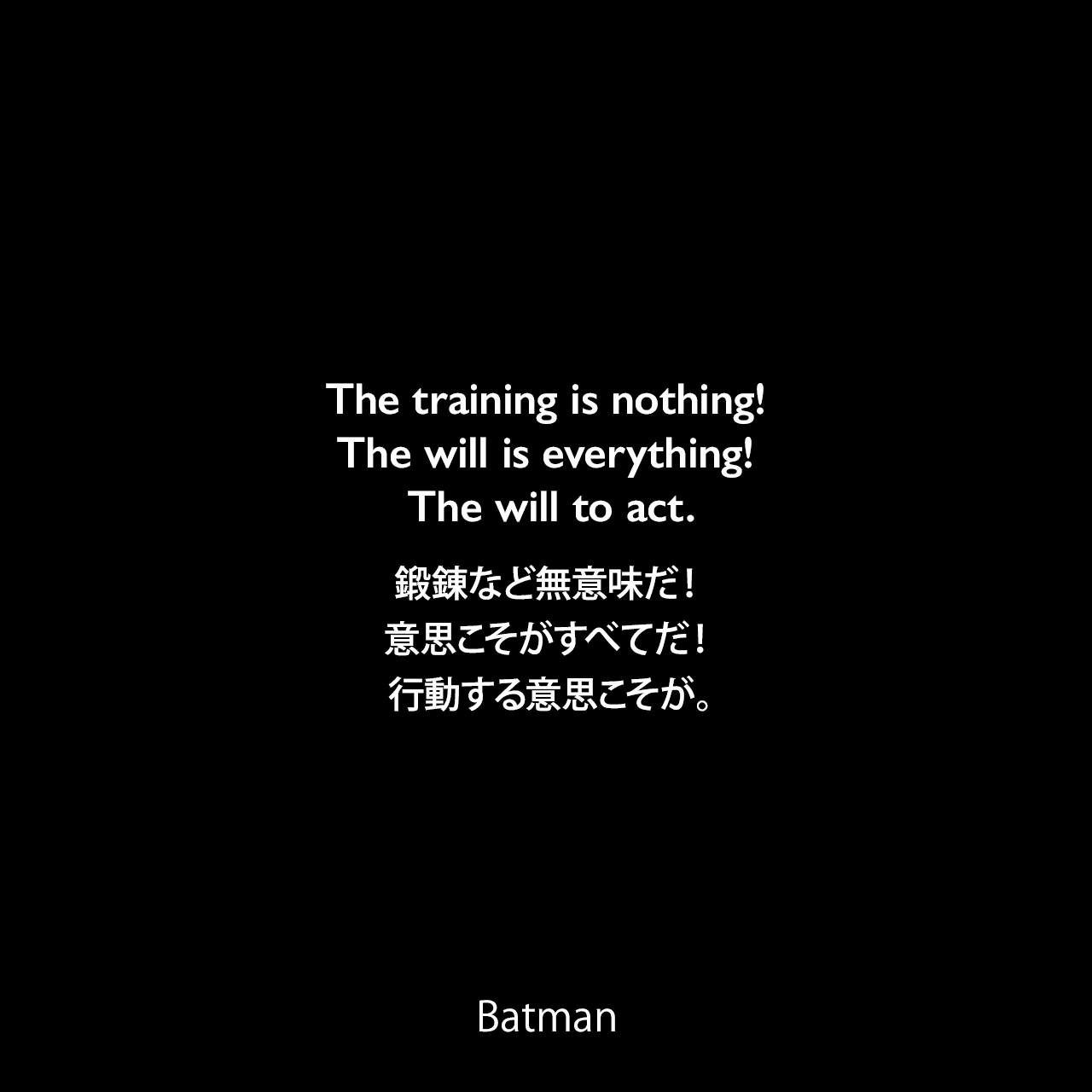 The training is nothing! The will is everything! The will to act.鍛錬など無意味だ!意思こそがすべてだ!行動する意思こそが。- Henri Ducard