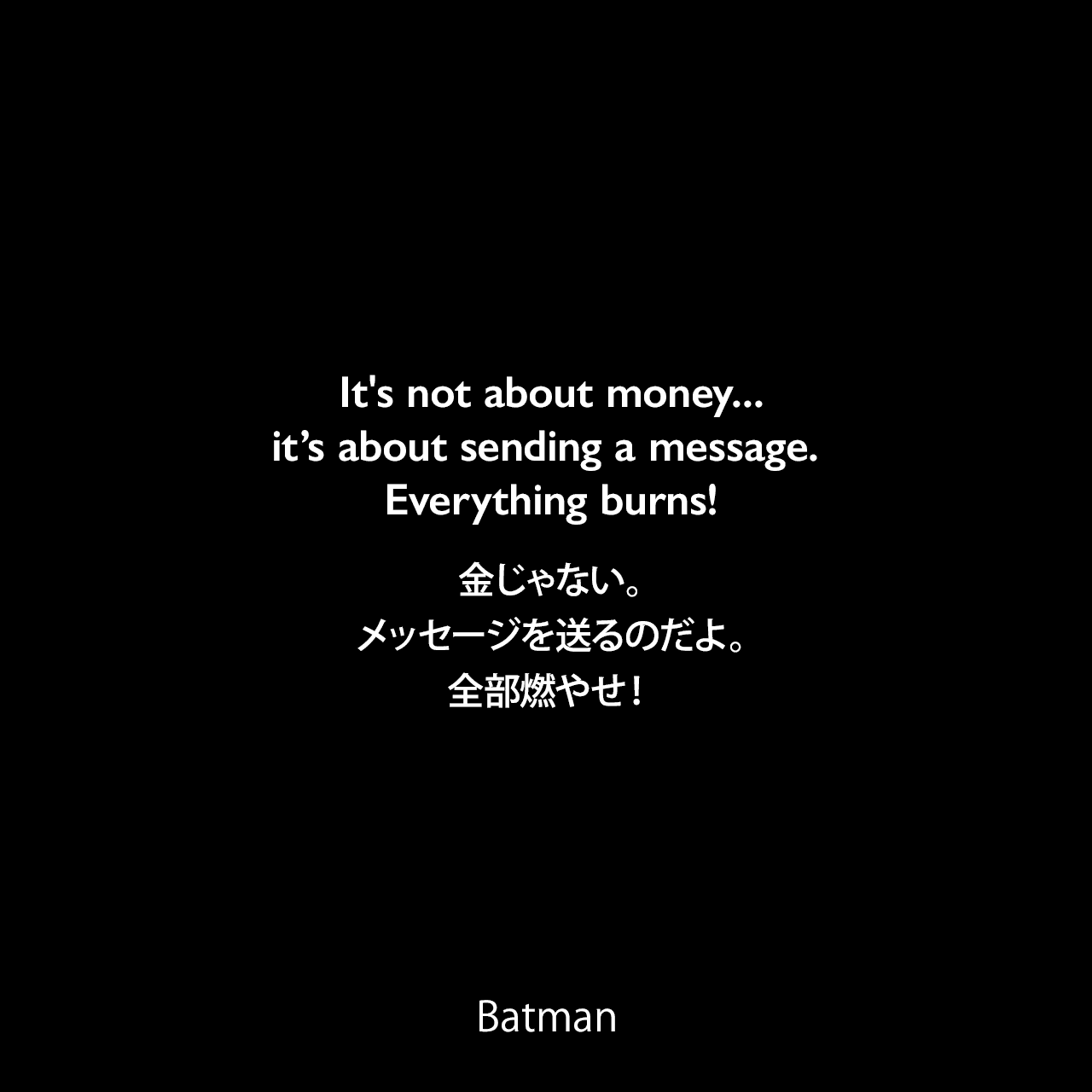 It's not about money...it's about sending a message. Everything burns!金じゃない。メッセージを送るのだよ。全部燃やせ!- Jorker