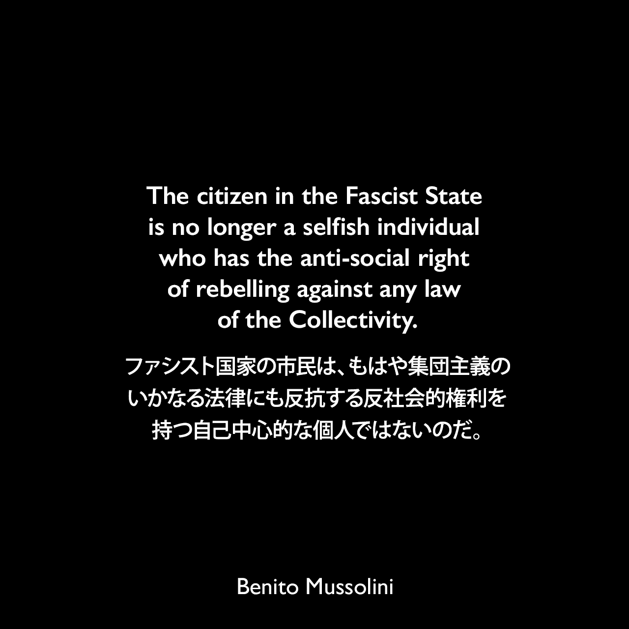 The citizen in the Fascist State is no longer a selfish individual who has the anti-social right of rebelling against any law of the Collectivity.ファシスト国家の市民は、もはや集団主義のいかなる法律にも反抗する反社会的権利を持つ自己中心的な個人ではないのだ。- 1928年 ムッソリーニ自伝よりBenito Mussolini