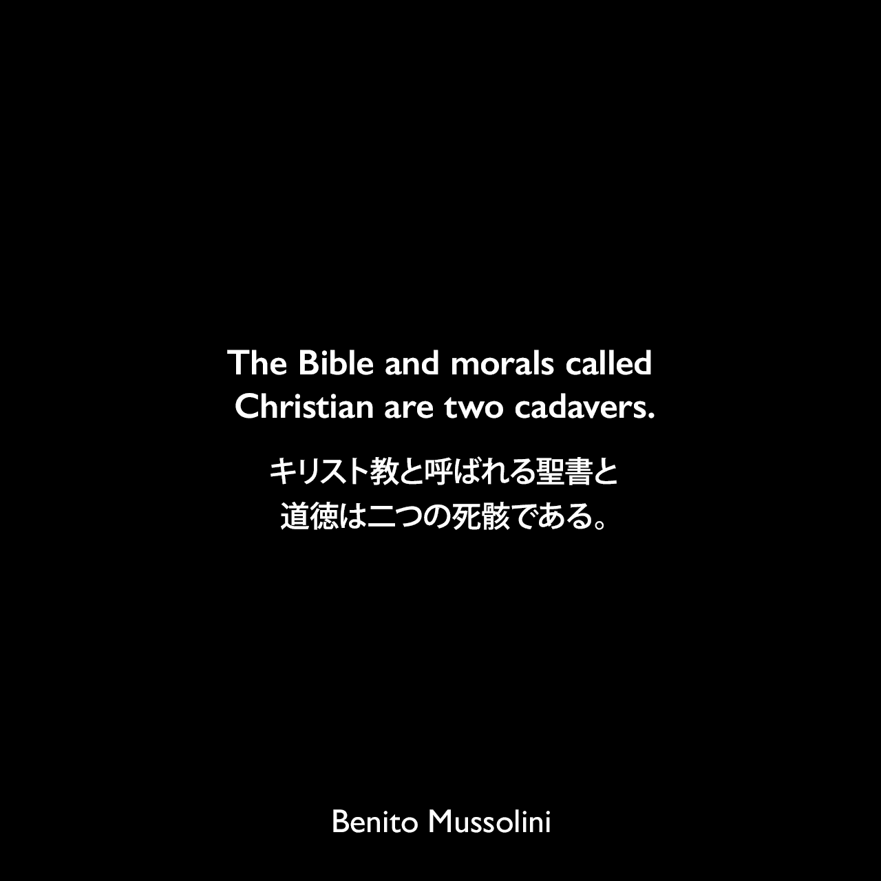 The Bible and morals called Christian are two cadavers.キリスト教と呼ばれる聖書と道徳は二つの死骸である。- ムッソリーニによる本「God Does Not Exist.」(1904年)よりBenito Mussolini