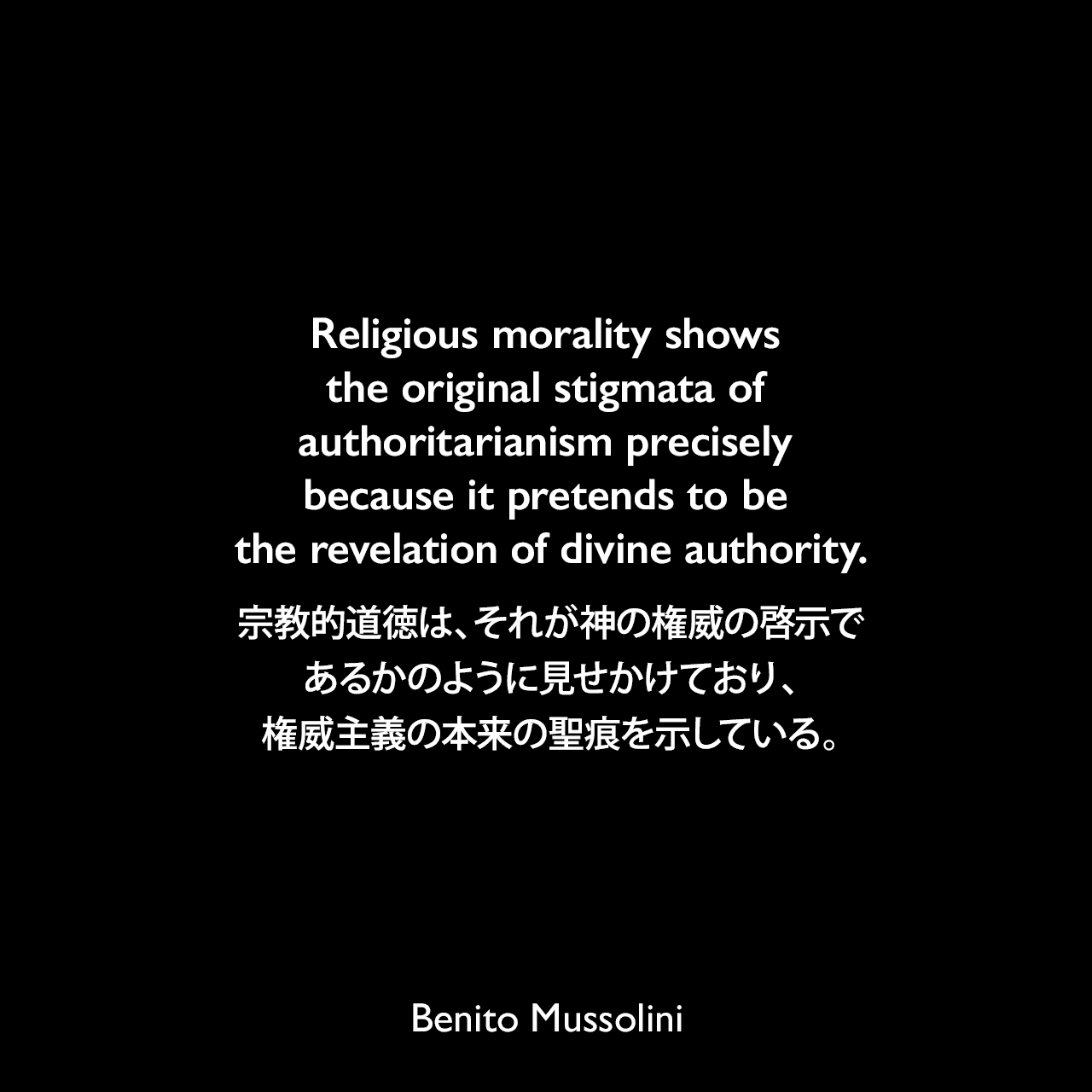 Religious morality shows the original stigmata of authoritarianism precisely because it pretends to be the revelation of divine authority.宗教的道徳は、それが神の権威の啓示であるかのように見せかけており、権威主義の本来の聖痕を示している。- ムッソリーニによる本「God Does Not Exist.」(1904年)よりBenito Mussolini