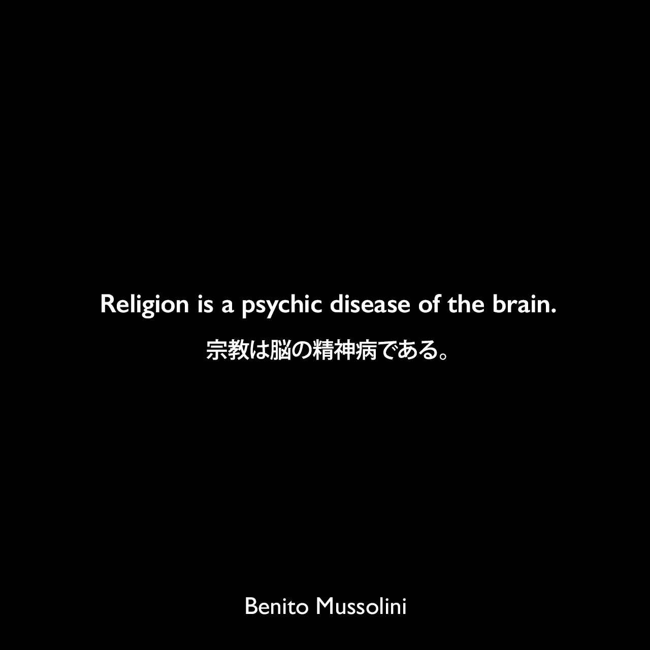 Religion is a psychic disease of the brain.宗教は脳の精神病である。- ムッソリーニによる本「God Does Not Exist.」(1904年)よりBenito Mussolini